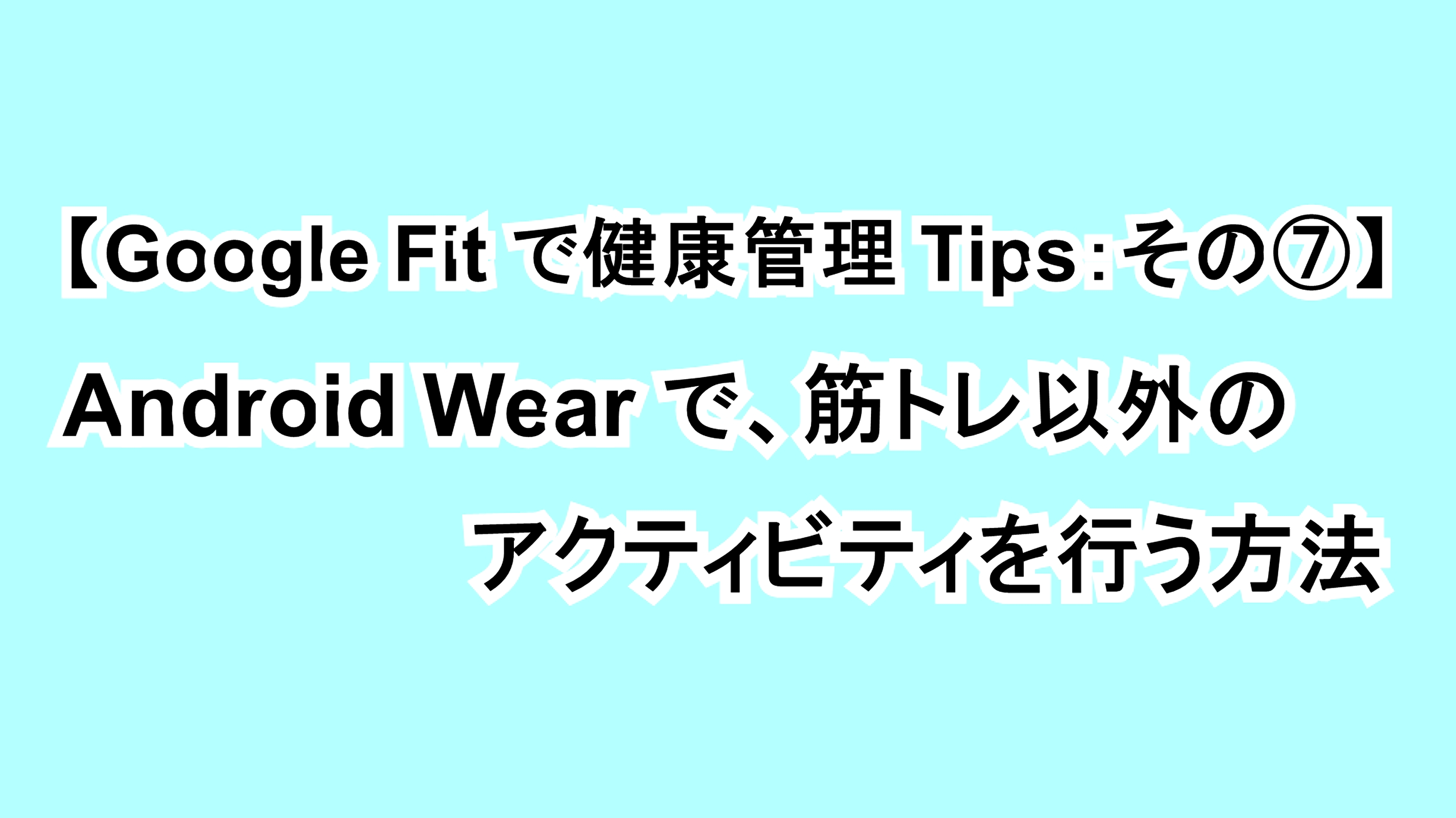【Google Fitで健康管理Tips:その⑦】Android Wearで筋トレ以外のアクティビティを行う方法