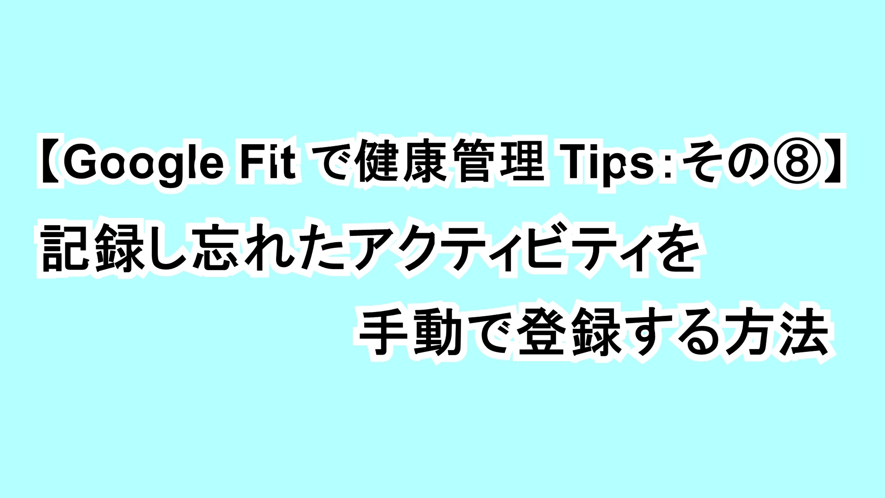 【Google Fitで健康管理Tips:その⑧】記録し忘れたアクティビティを手動で入力する方法