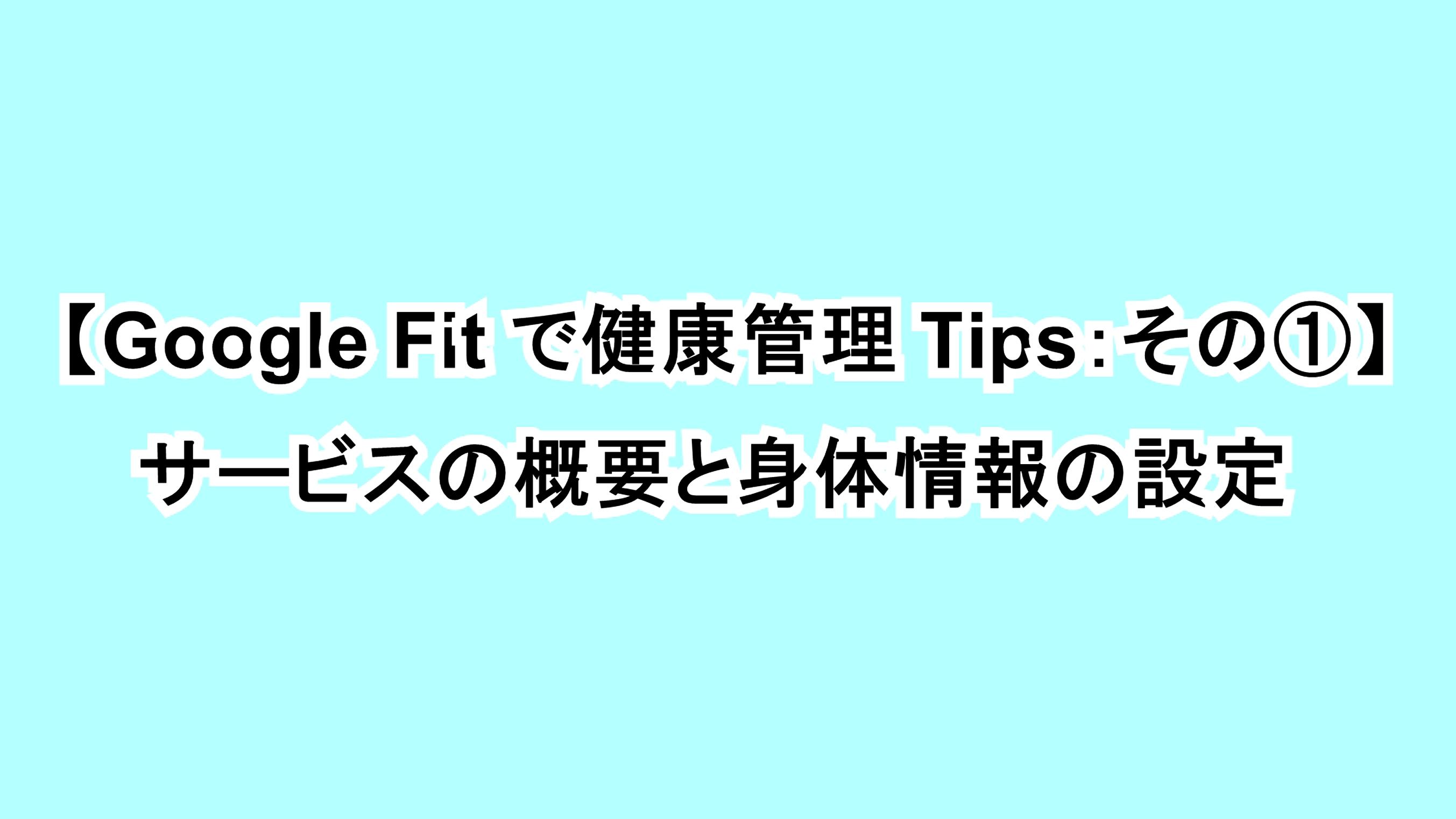 【Google Fitで健康管理Tips:その①】サービスの概要と身体情報の設定