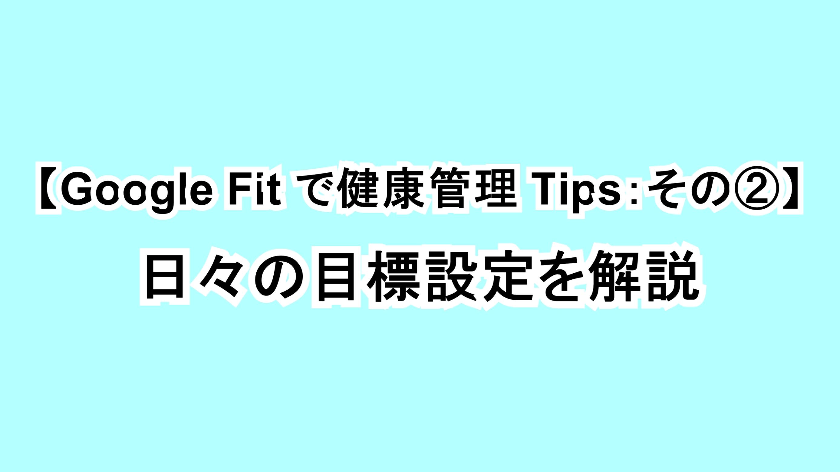 【Google Fitで健康管理Tips:その②】日々の目標設定を解説