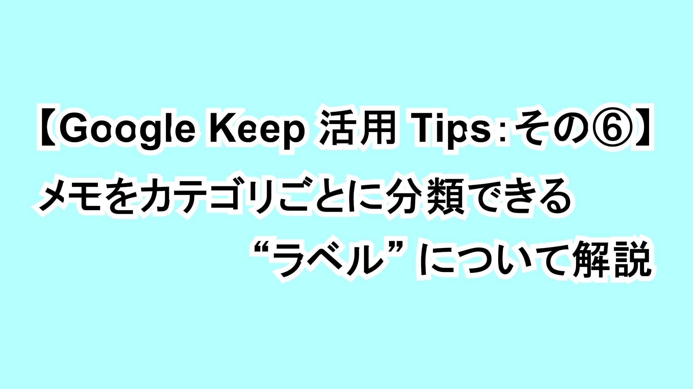 """【Google Keep活用Tips:その⑥】メモをカテゴリごとに分類できる""""ラベル""""について解説"""