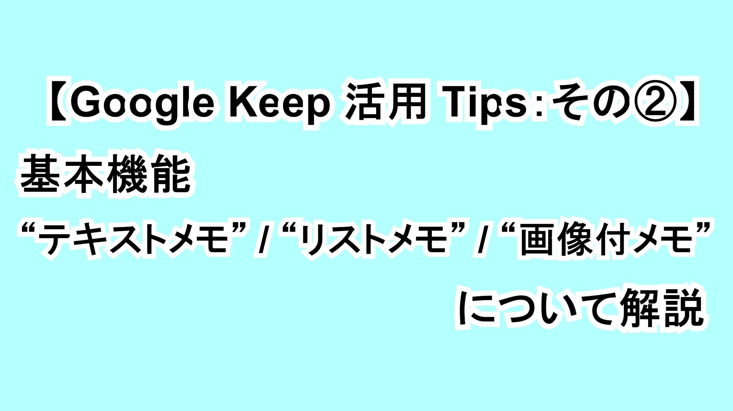 "【Google Keep活用Tips:その②】基本機能""テキストメモ""""リストメモ""""画像付メモ""について解説"