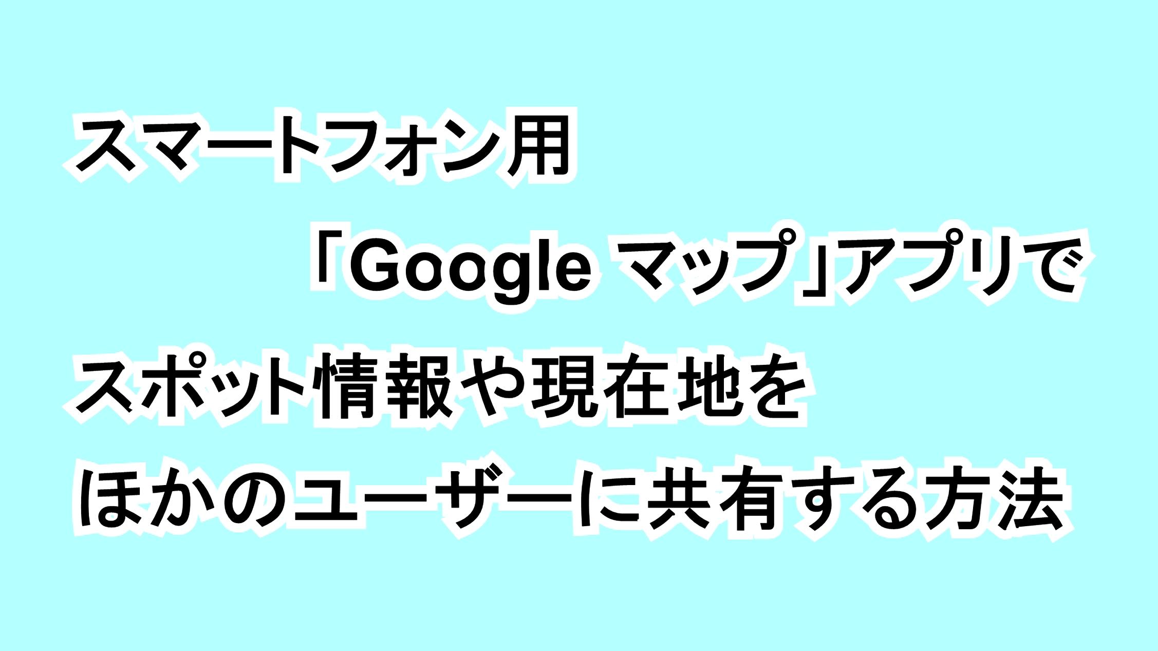 スマートフォン用「Google マップ」アプリでスポット情報や現在地をほかのユーザーに共有する方法