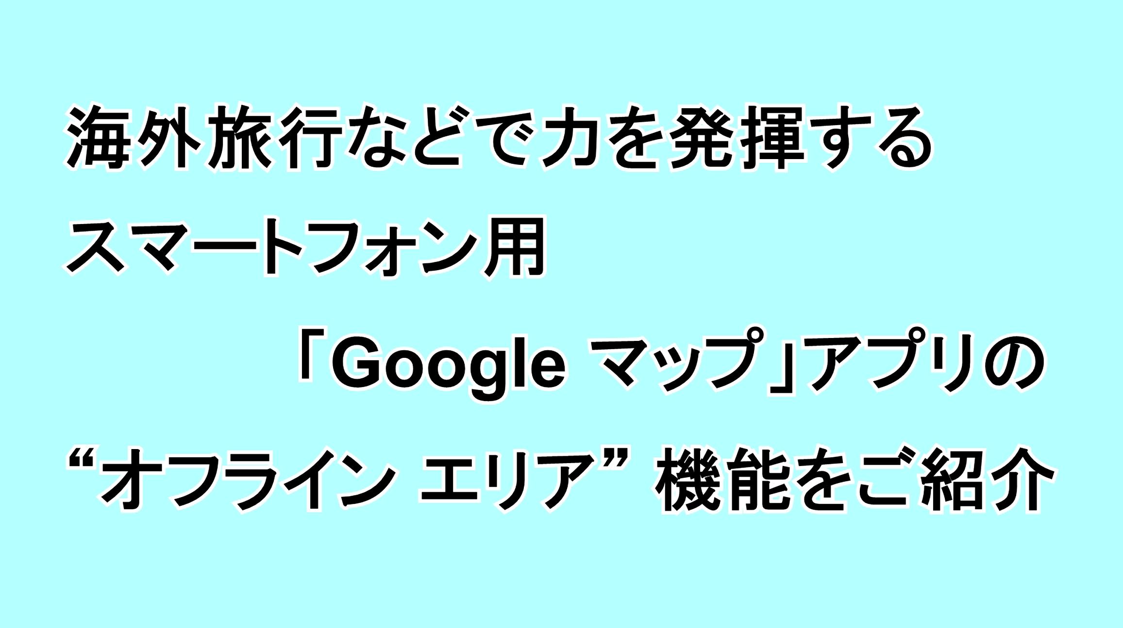 """海外旅行などで力を発揮するスマートフォン用「Google マップ」アプリの""""オフライン エリア""""機能をご紹介"""