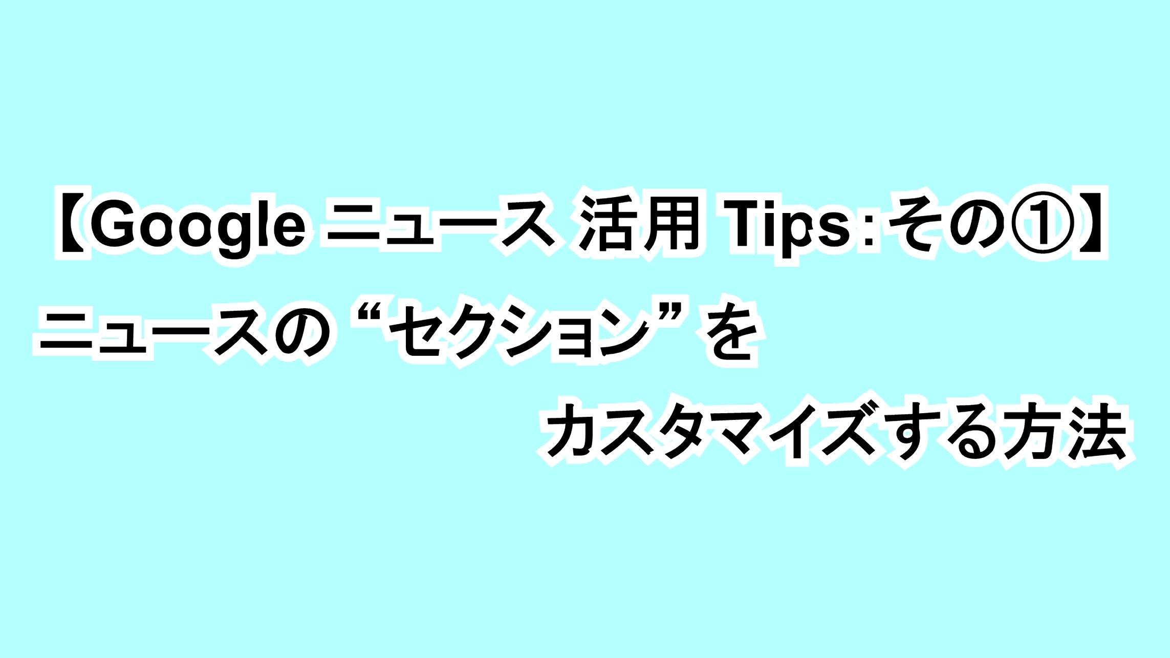 "【Google ニュース活用Tips:その①】ニュースの""セクション""をカスタマイズする方法"