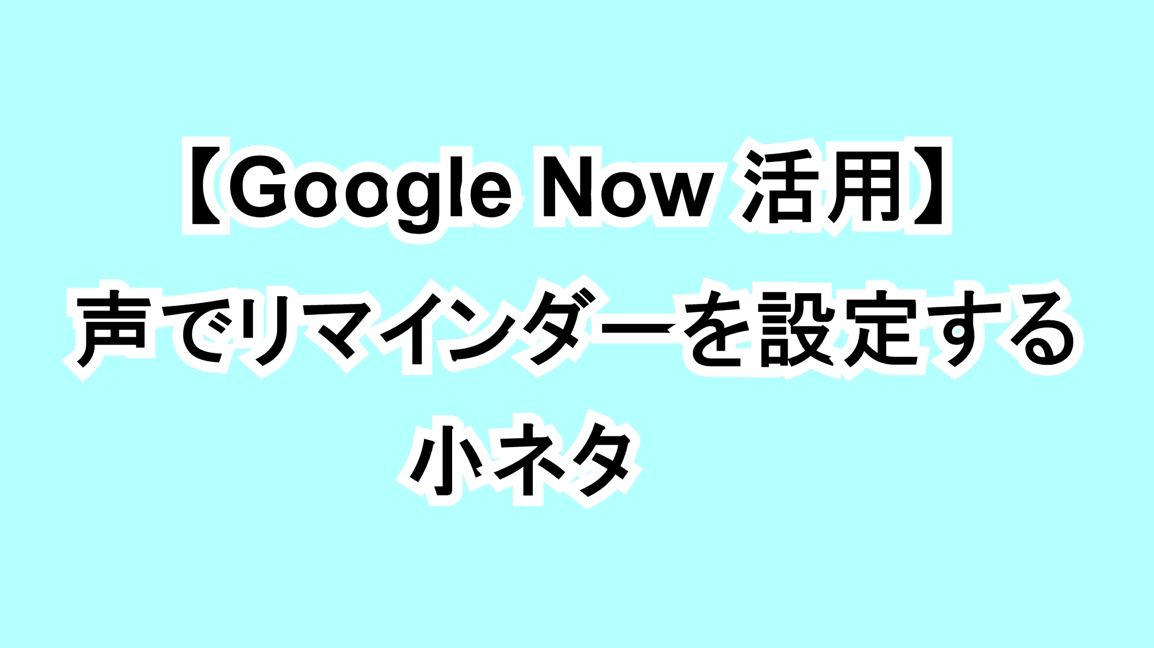 【Google Now活用】声でリマインダーを設定する小ネタ