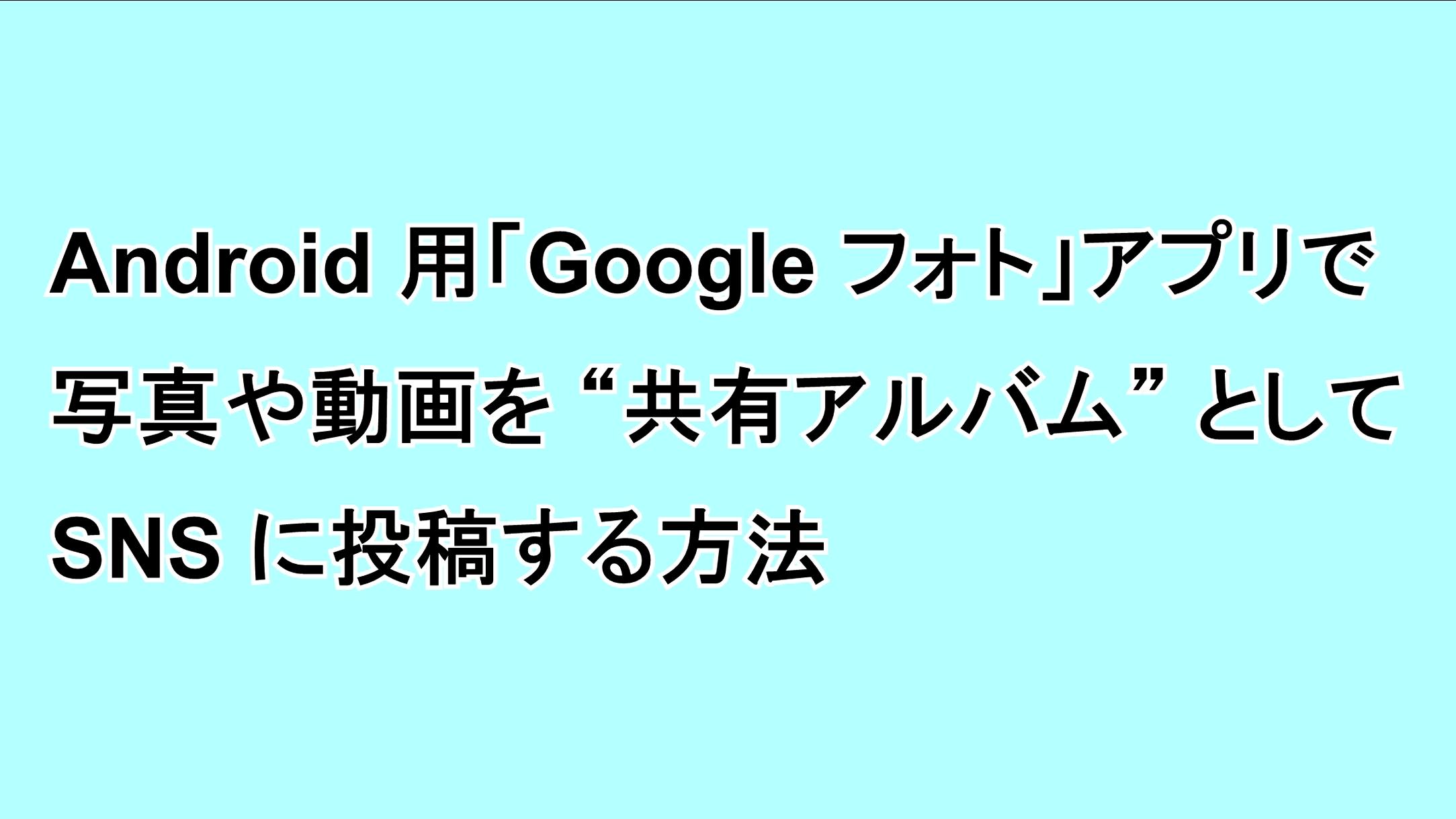"""Android用「Google フォト」アプリで写真や動画を""""共有アルバム""""としてSNSに投稿する方法"""