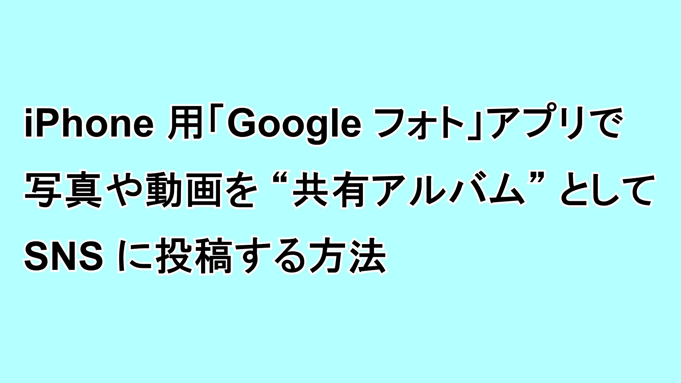 """iPhone用「Google フォト」アプリで写真や動画を""""共有アルバム""""としてSNSに投稿する方法"""