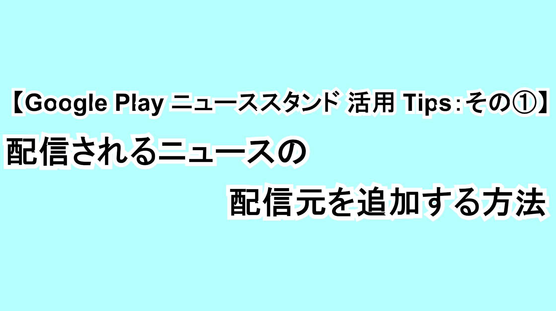【Google Play ニューススタンド活用Tips:その①】配信されるニュースの配信元を追加する方法
