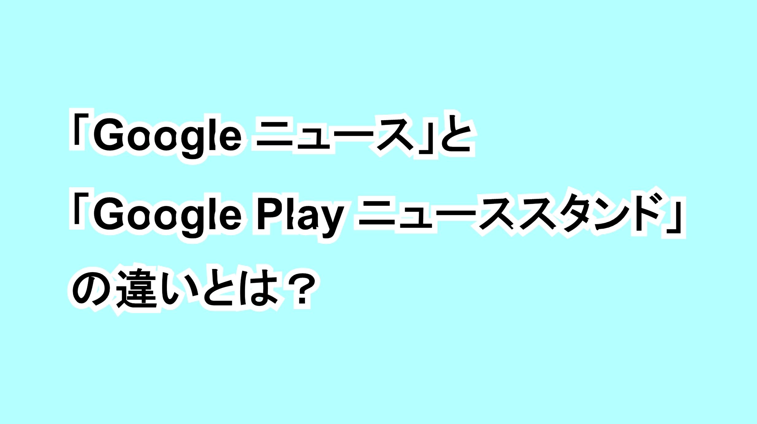 「Google ニュース」と「Google Play ニューススタンド」の違いとは?
