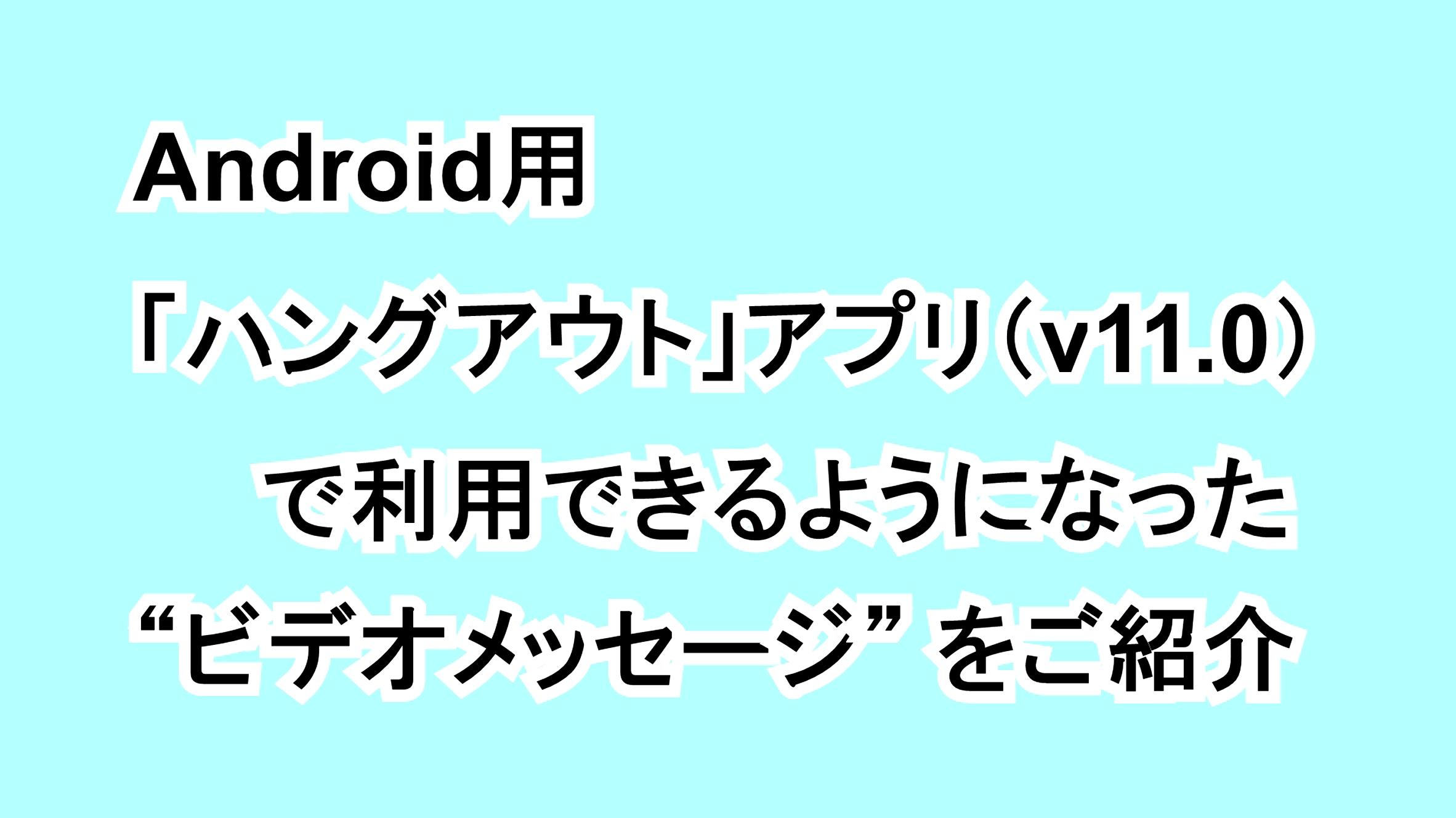 """Android用「ハングアウト」アプリ(v11.0)で利用できるようになった""""ビデオメッセージ""""をご紹介"""