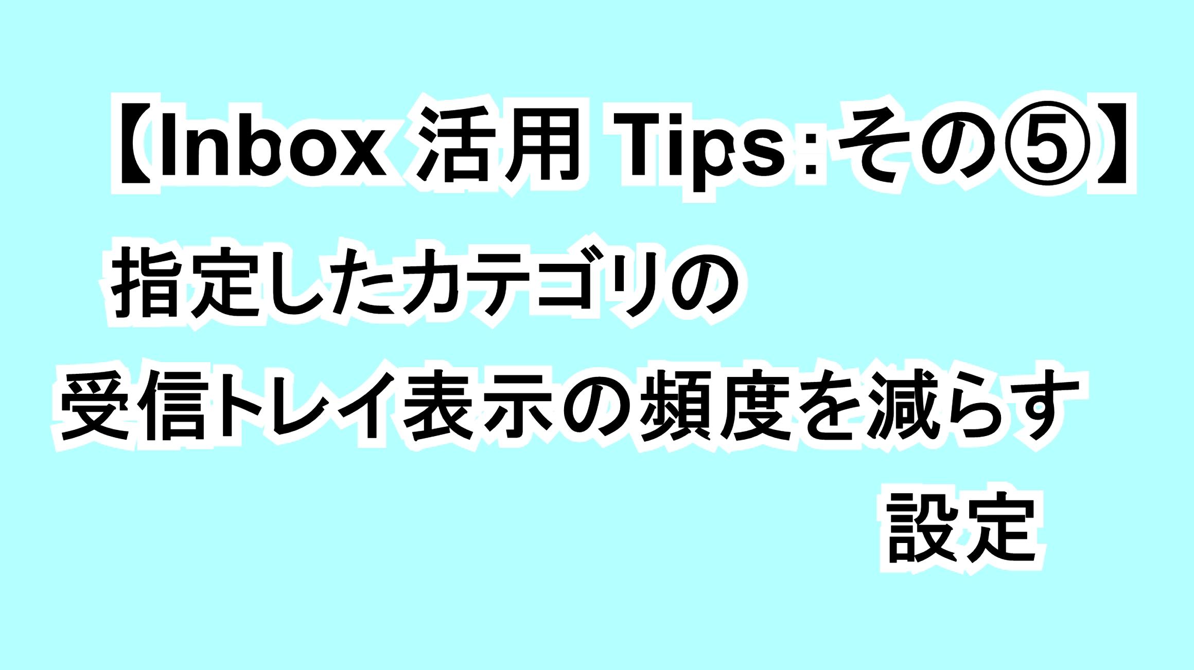 【Inbox活用Tips:その⑤】指定したカテゴリの受信トレイ表示の頻度を減らす設定