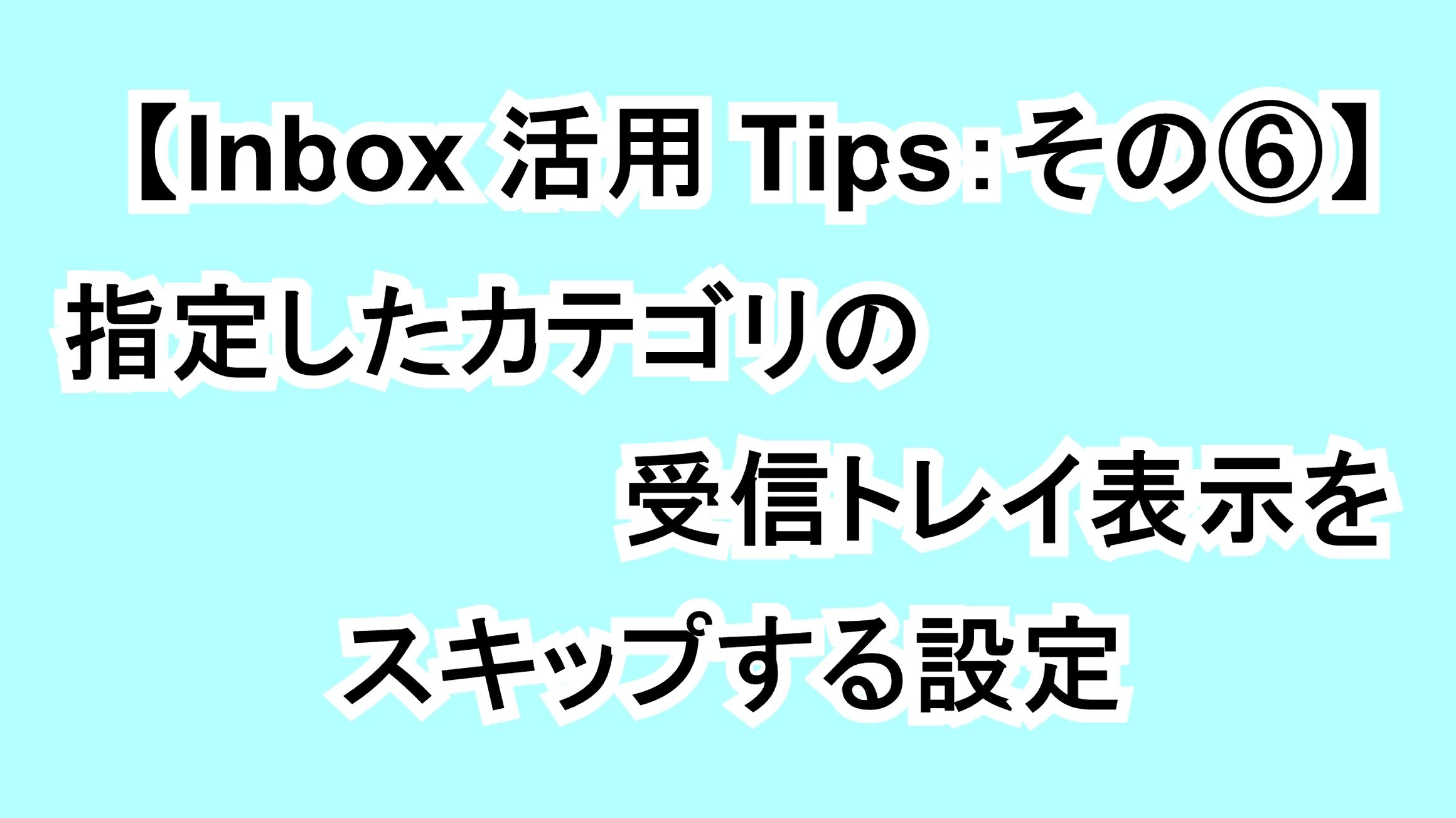 【Inbox活用Tips:その⑥】指定したカテゴリの受信トレイ表示をスキップする設定