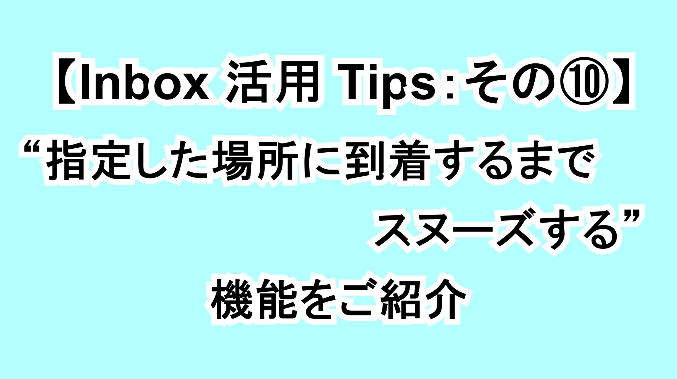 【Inbox活用Tips:その⑩】指定した場所に到着するまでスヌーズできる機能を解説