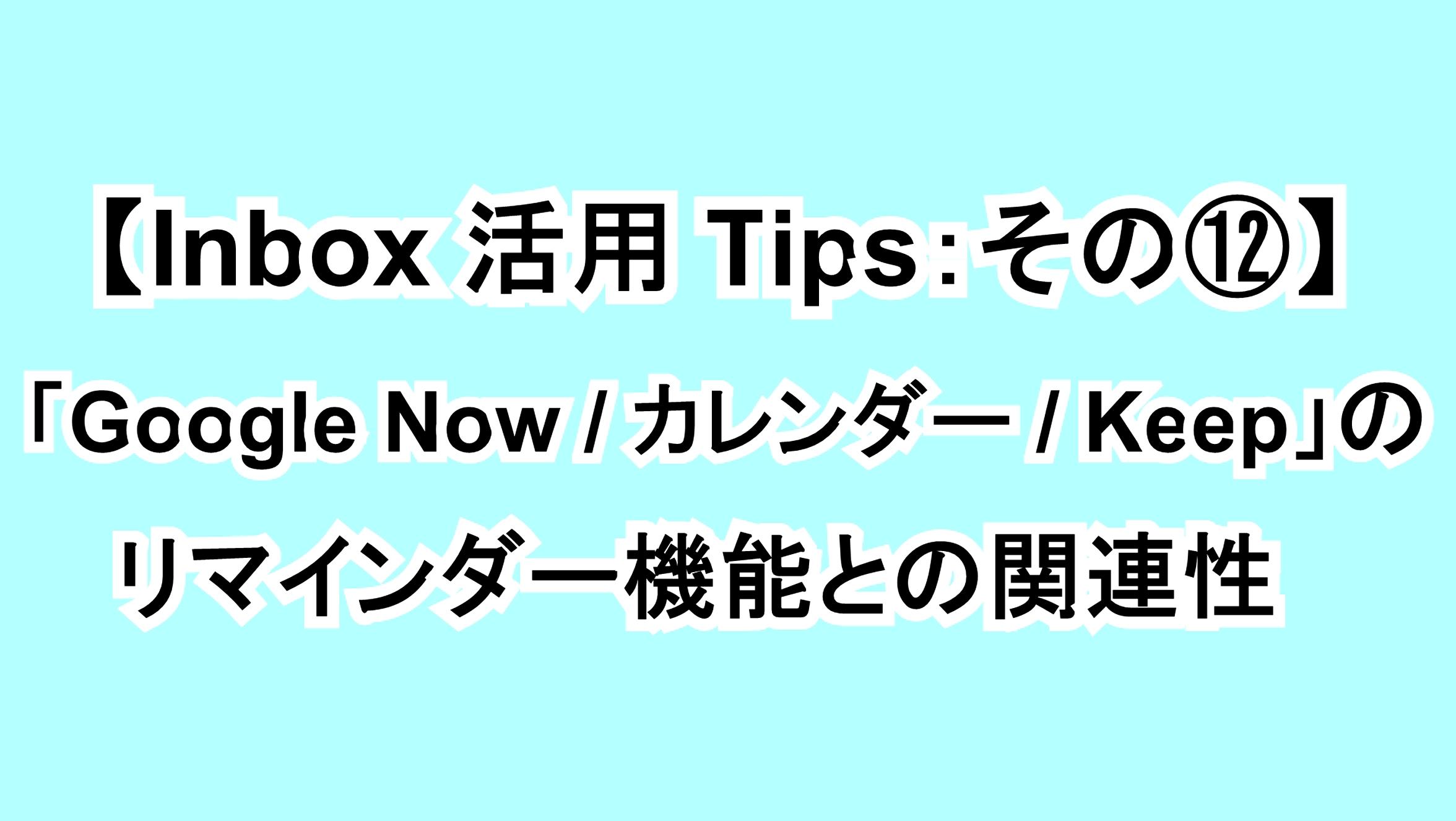 【Inbox活用Tips:その⑫】「Google Now/カレンダー/Keep」のリマインダー機能との関連性