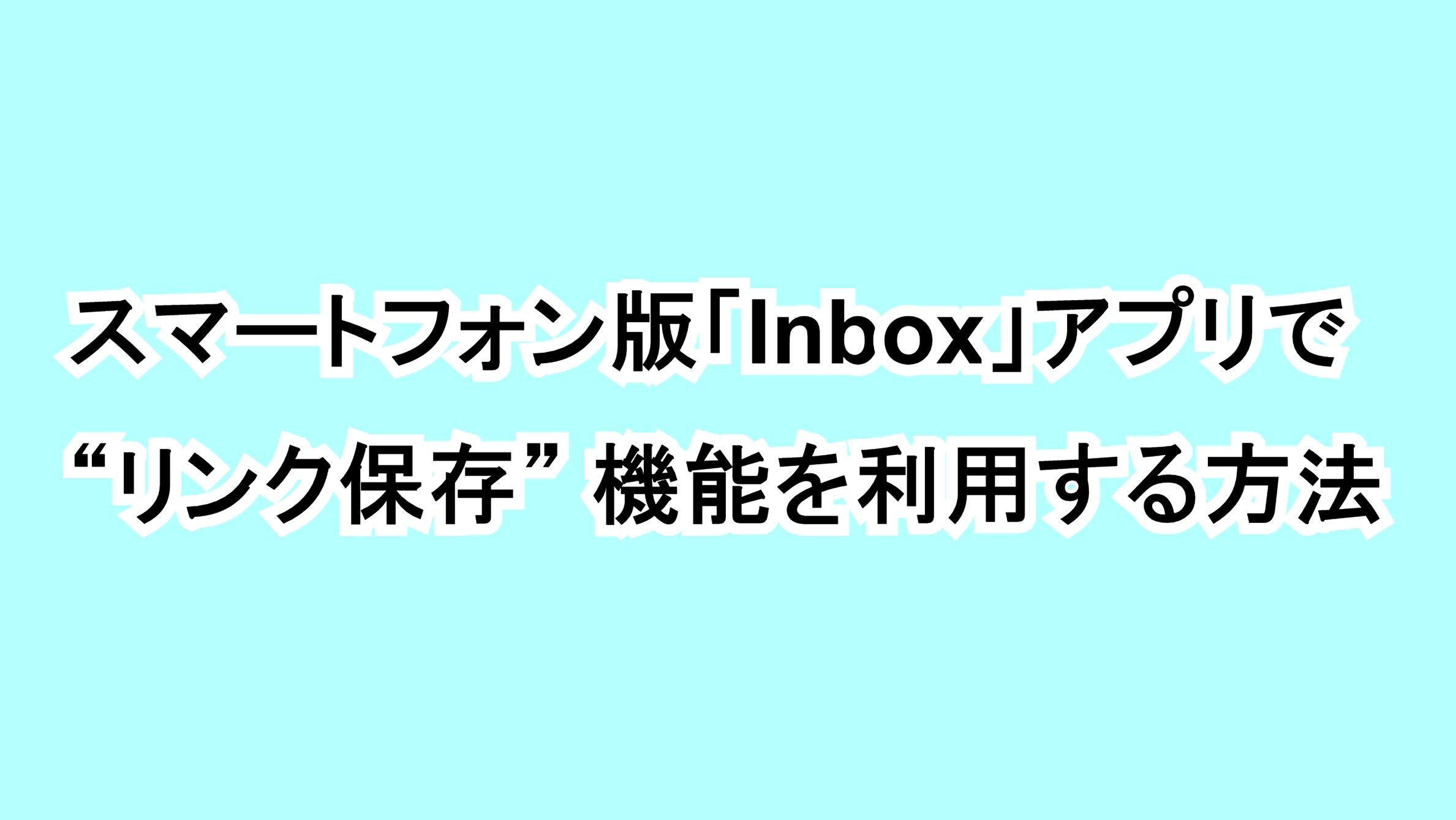 """スマートフォン版「Inbox」アプリで""""リンク保存""""機能を利用する方法"""