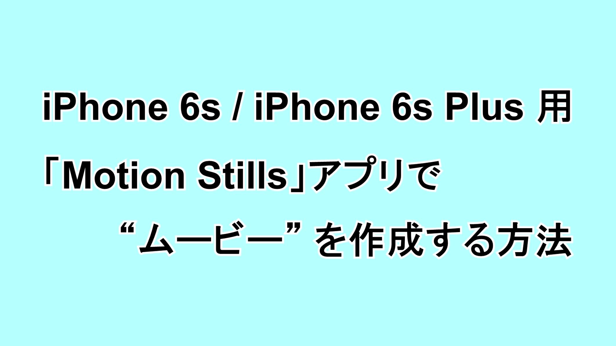 "iPhone 6s/6s Plus用 「Motion Stills」アプリで""ムービー""を作成する方法"
