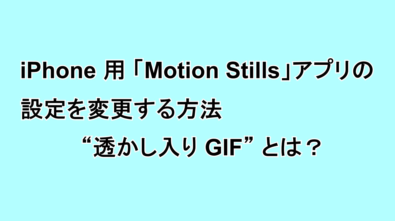 """iPhone用 「Motion Stills」アプリの設定を変更する方法""""透かし入り GIF""""とは?"""