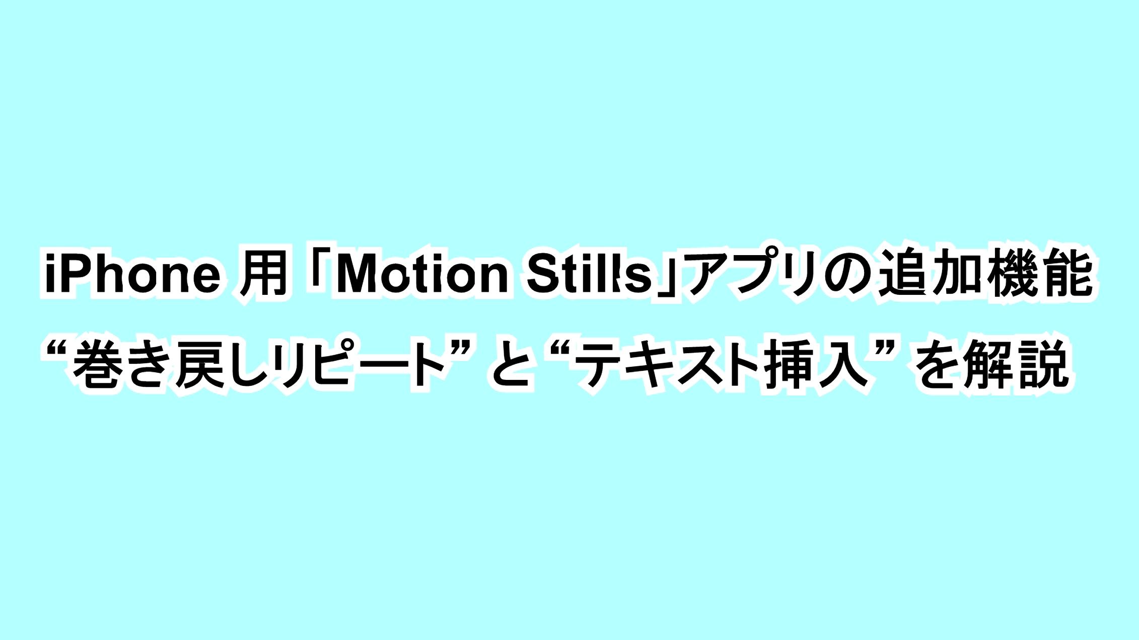 """iPhone用 「Motion Stills」アプリの追加機能""""巻き戻しリピート""""と""""テキスト挿入""""を解説"""
