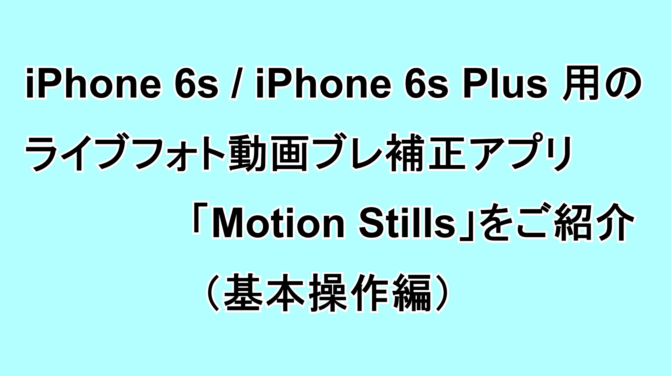iPhone 6s/6s Plus用のライブフォト動画ブレ補正アプリ「Motion Stills」をご紹介(基本操作編)
