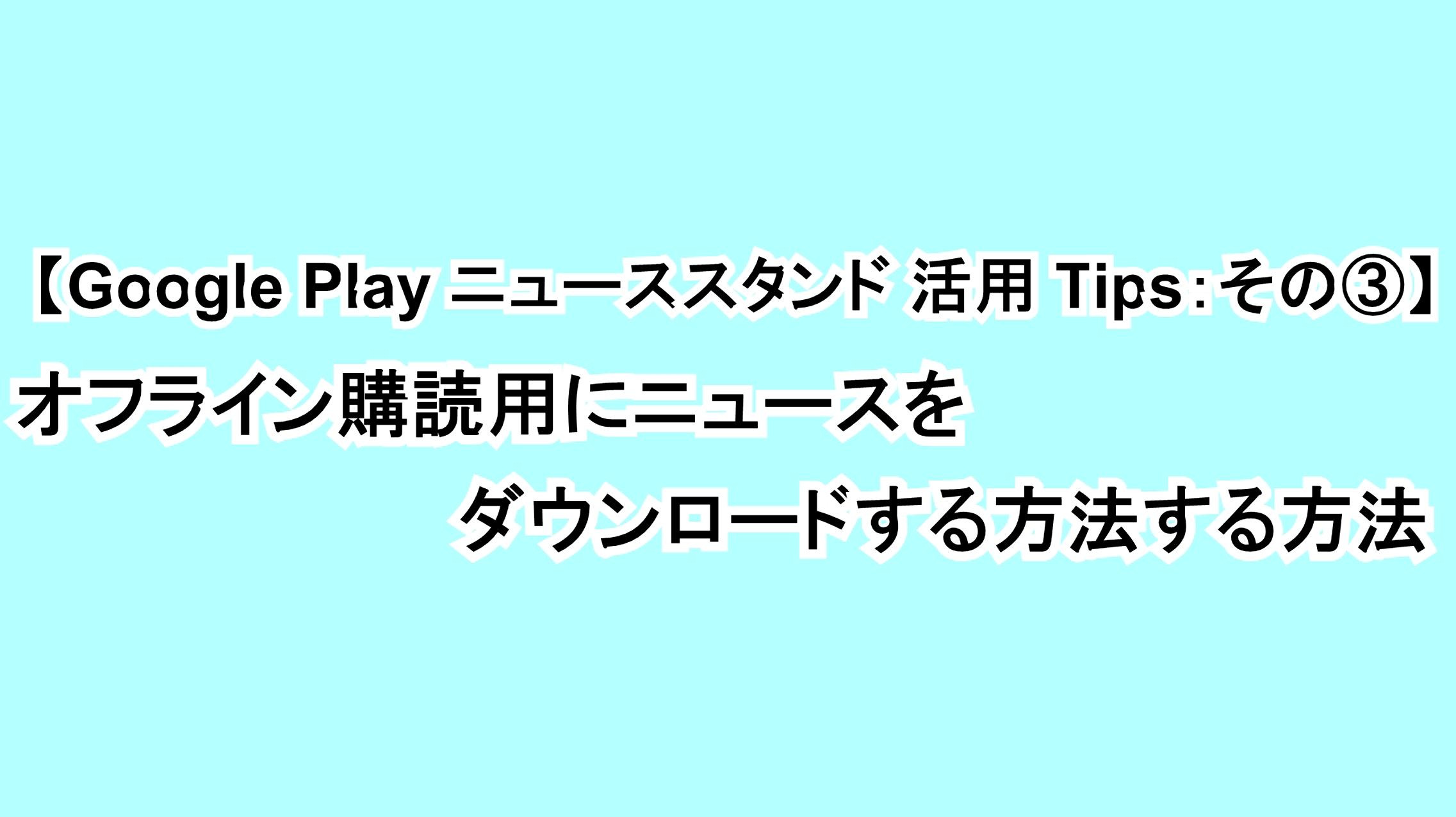 【Google Play ニューススタンド活用Tips:その③】ニュースをオフライン購読用にダウンロードする方法