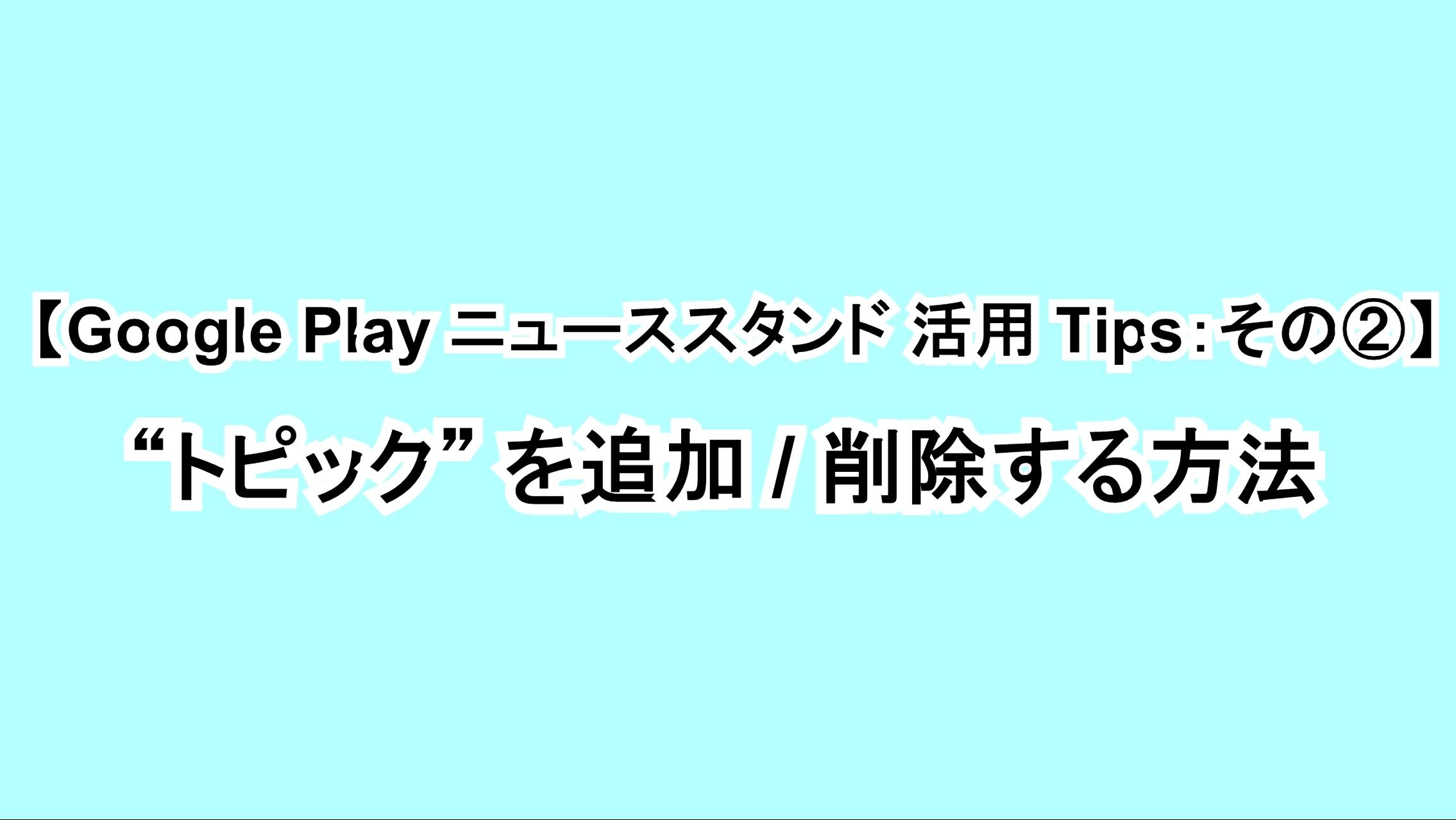 "【Google Play ニューススタンド活用Tips:その②】""トピック""を追加/削除する方法"