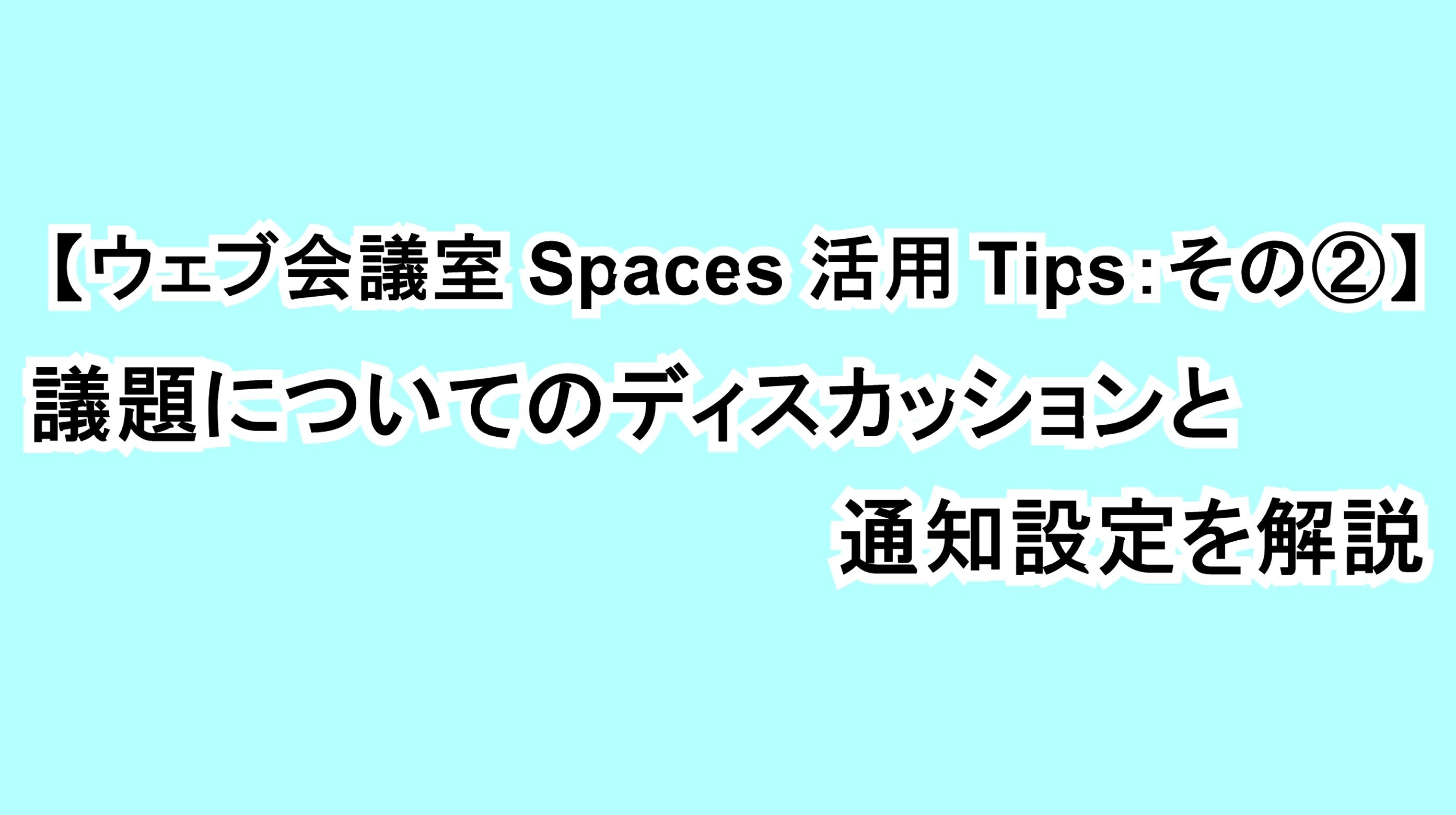 【ウェブ会議室Spaces活用Tips:その②】議題についてディスカッションと通知設定を解説