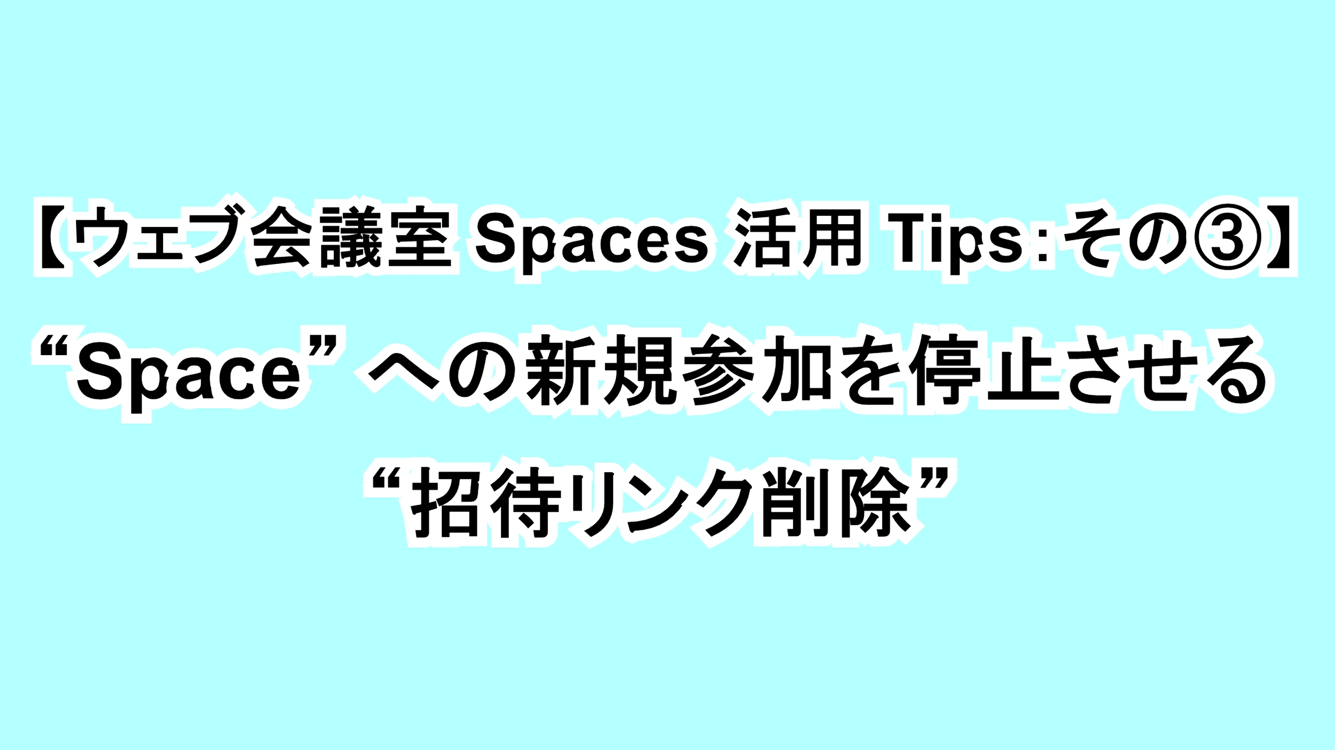 """【ウェブ会議室Spaces活用Tips:その③】""""Space""""への新規参加を停止させる """"招待リンク削除"""""""