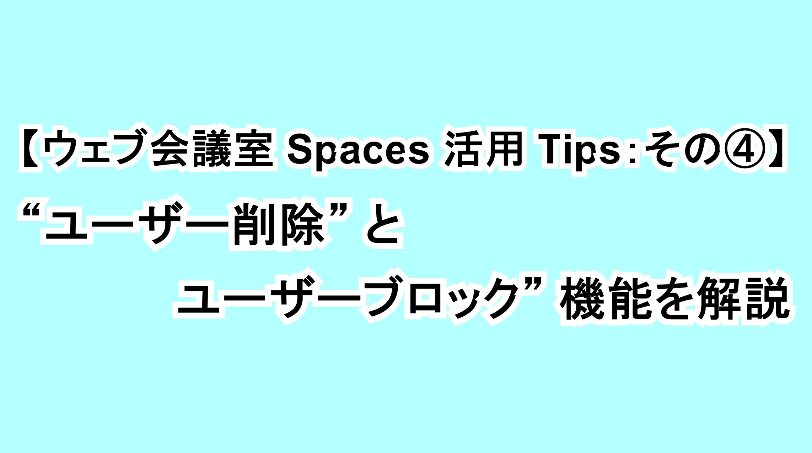 """【ウェブ会議室Spaces活用Tips:その④】""""ユーザー削除""""と""""ユーザーブロック""""機能を解説"""