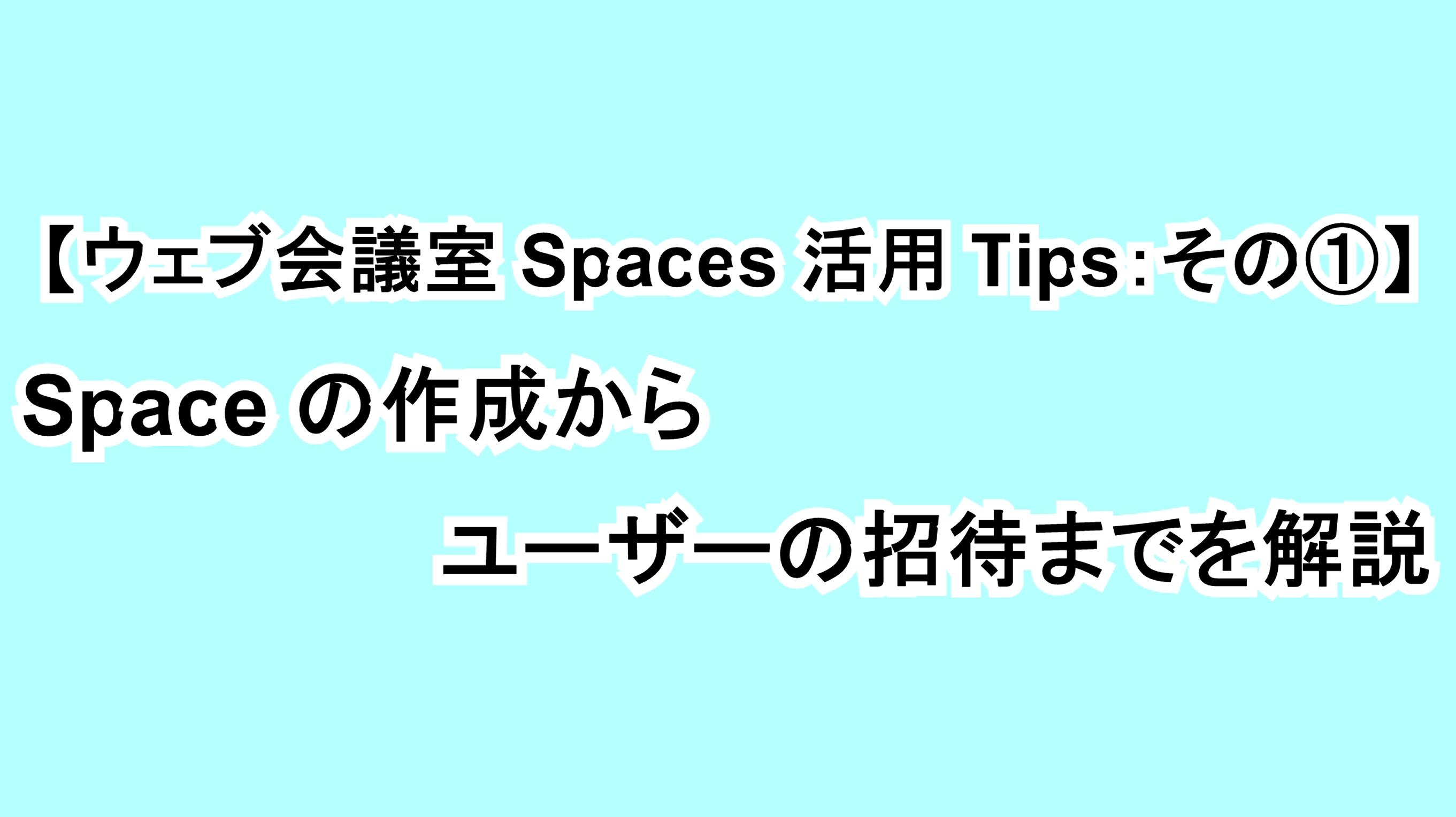 【ウェブ会議室Spaces活用Tips:その①】Spaceの作成からユーザーの招待までを解説