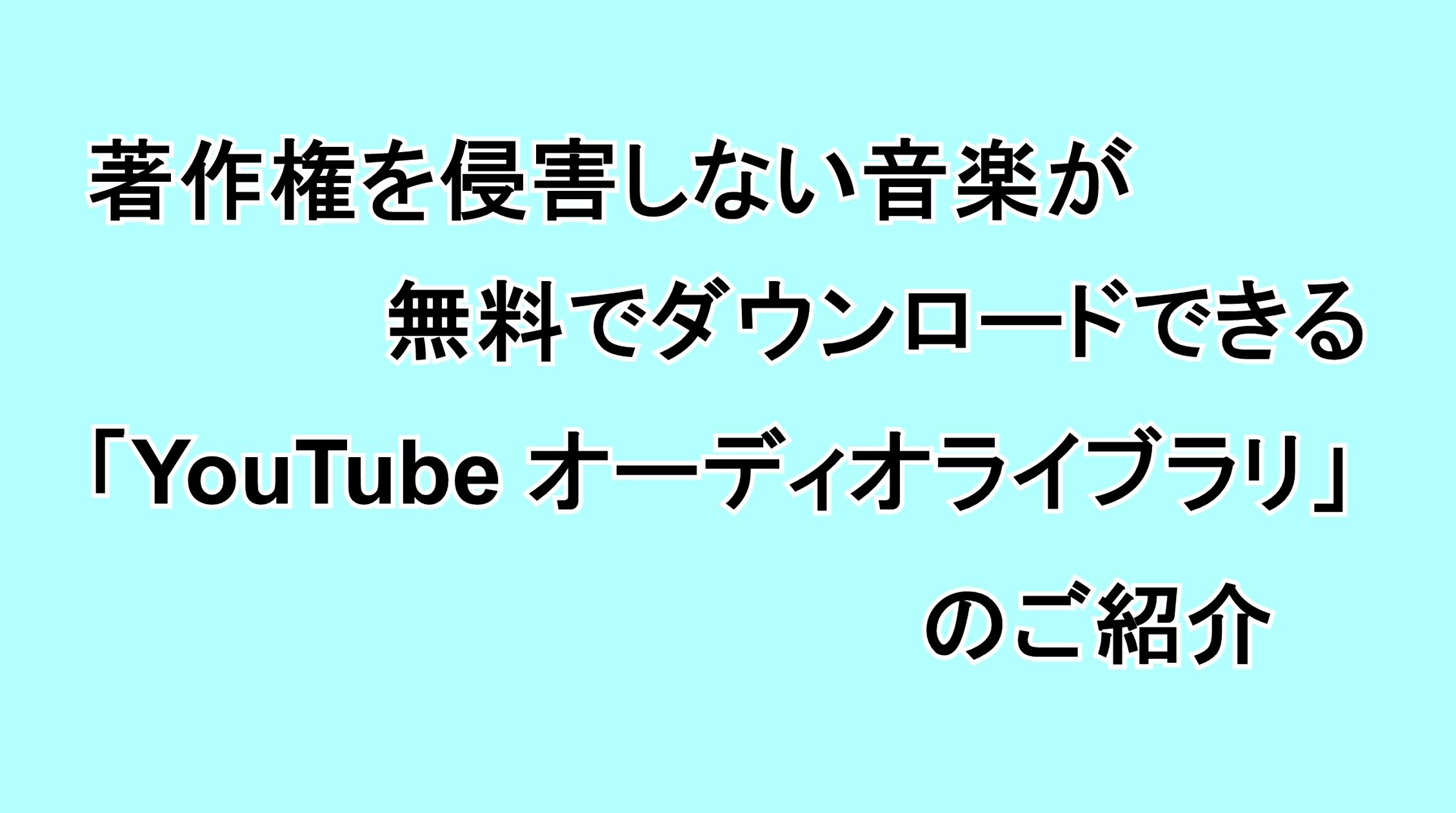 著作権を侵害しない音楽が無料でダウンロードできる「YouTube オーディオライブラリ」のご紹介