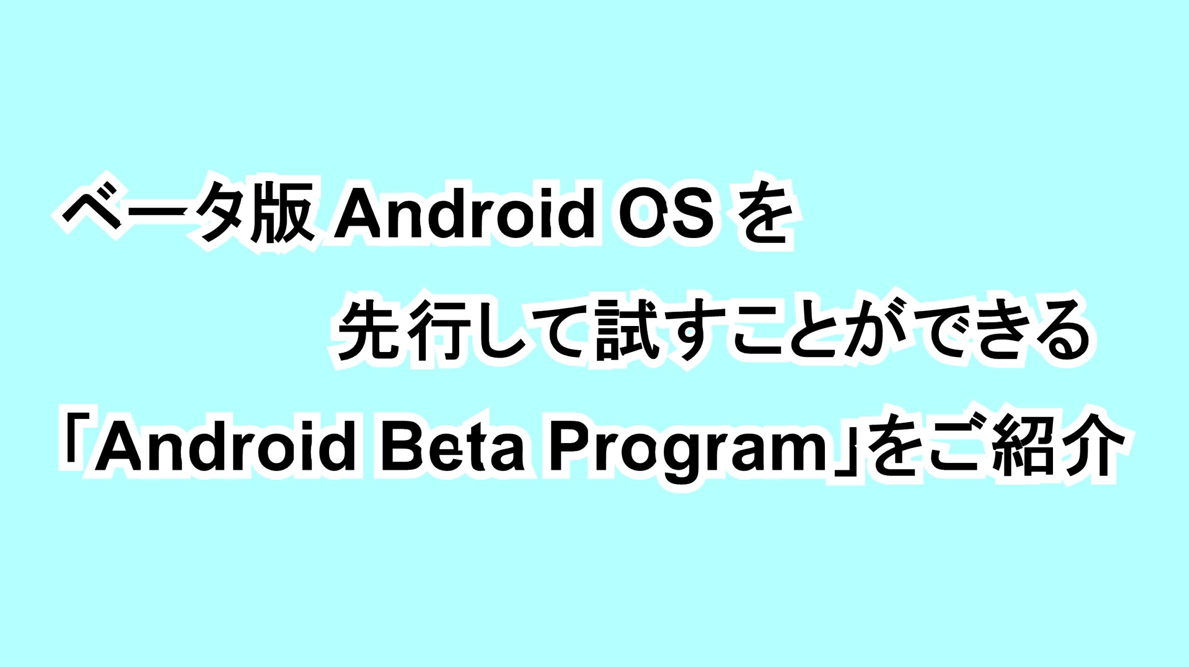 ベータ版Android OSを先行して試すことができる「Android Beta Program」をご紹介