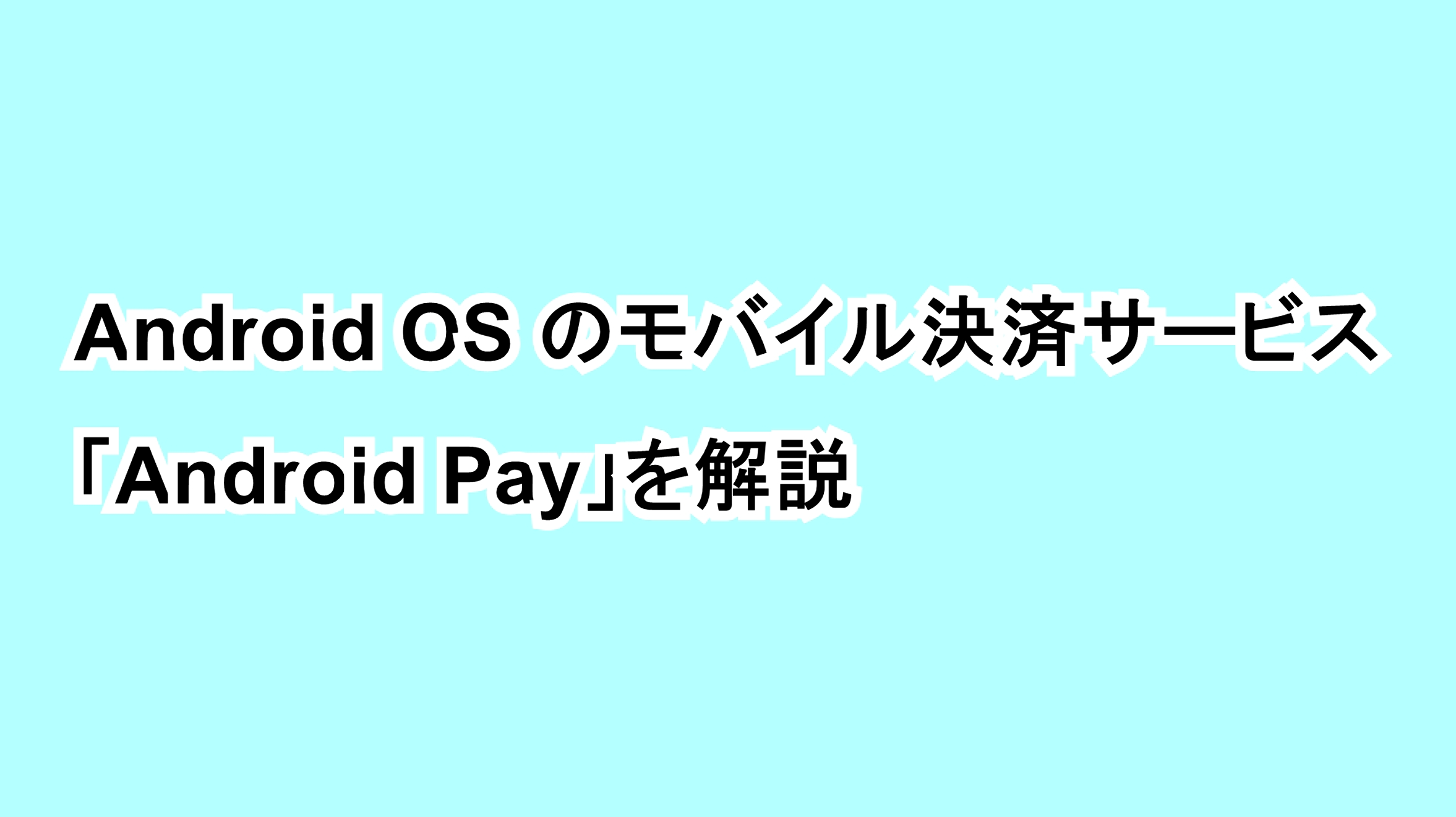 Android OSのモバイル決済サービス「Android Pay」を解説