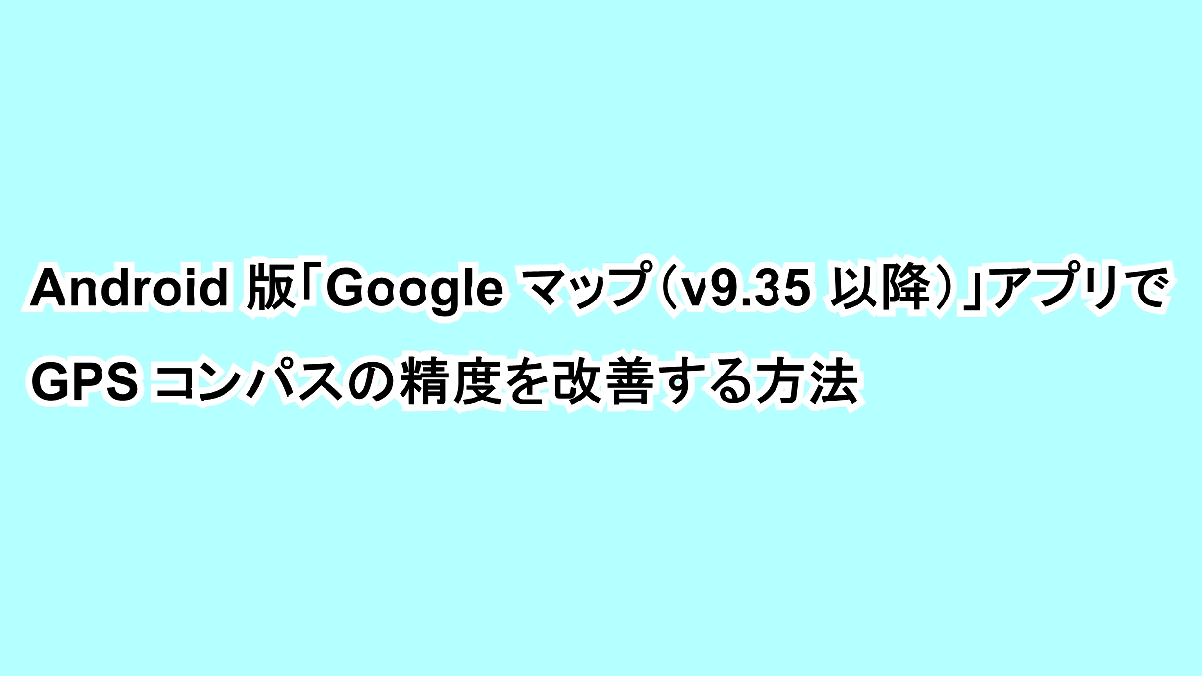 Android版「Google マップ(v9.35以降)」アプリでGPSコンパスの精度を改善する方法