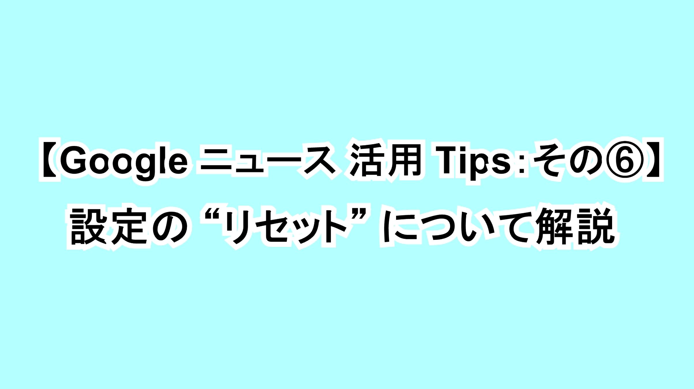 "【Google ニュース活用Tips:その⑥】設定の""リセット""について解説"