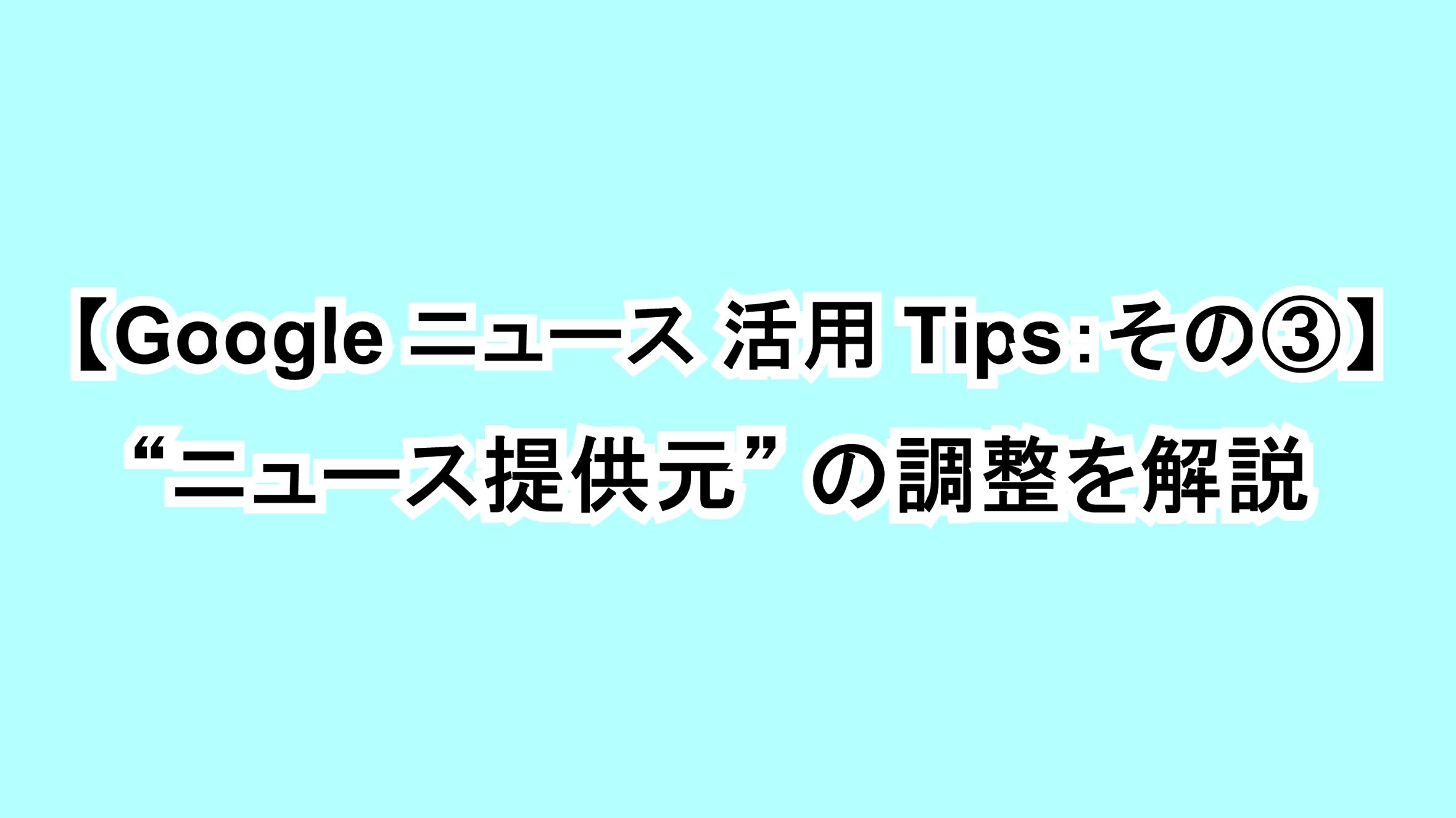 "【Google ニュース活用Tips:その③】""ニュース提供元""の調整を解説"