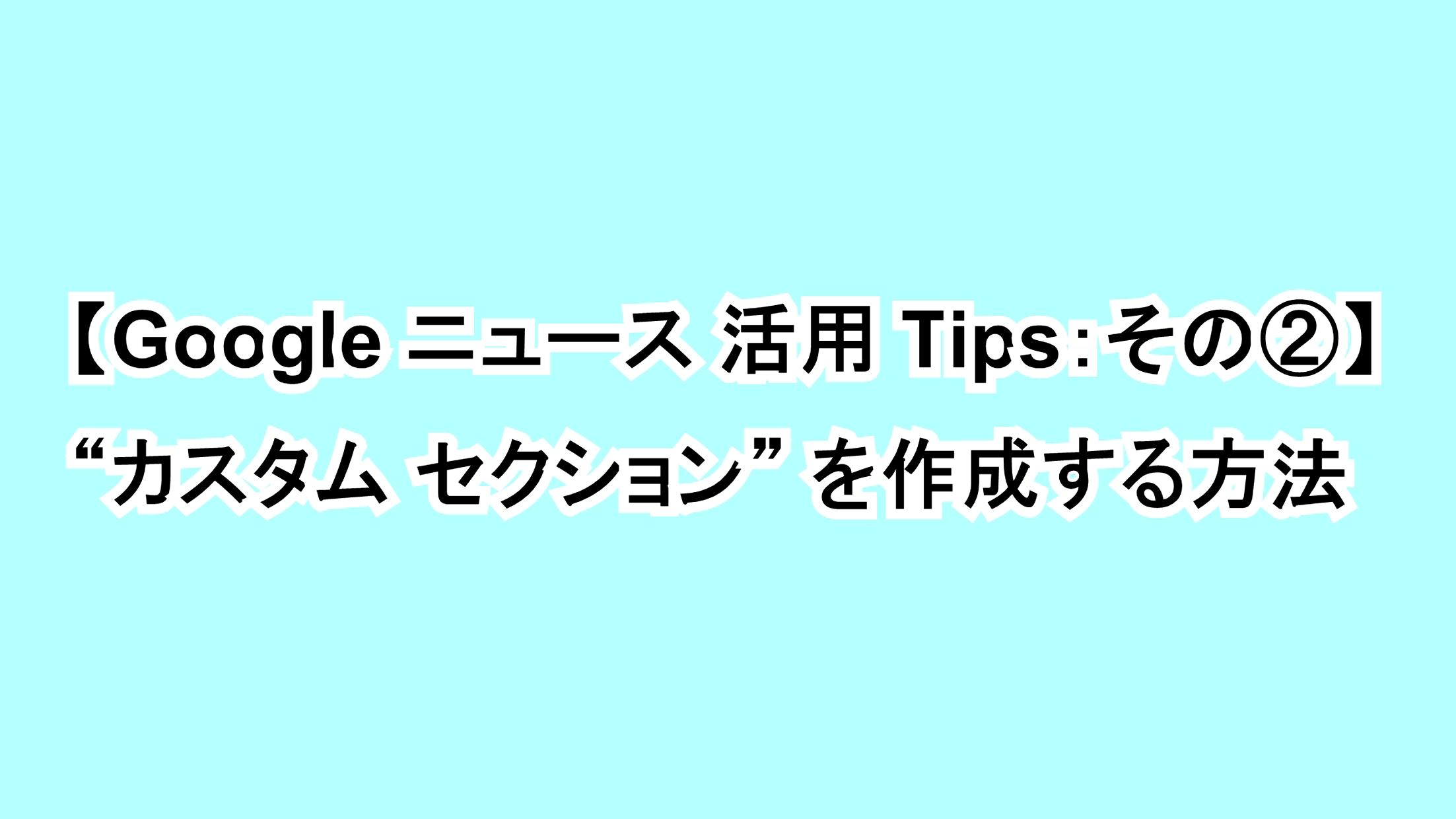 "【Google ニュース活用Tips:その②】""カスタム セクション""を作成する方法"