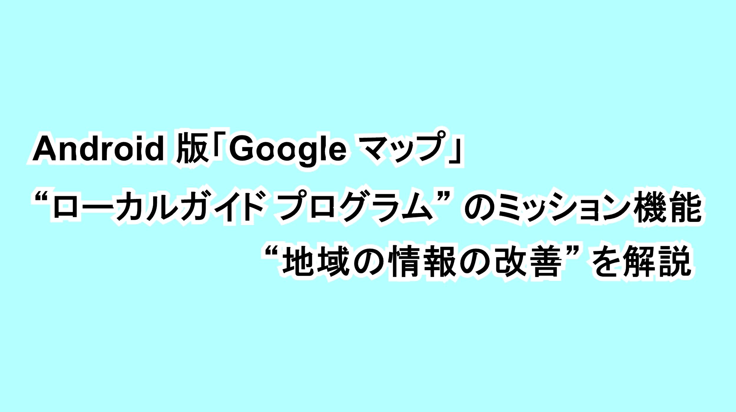 """Android版「Google マップ」""""ローカルガイド プログラム""""のミッション機能""""地域の情報の改善""""を解説"""