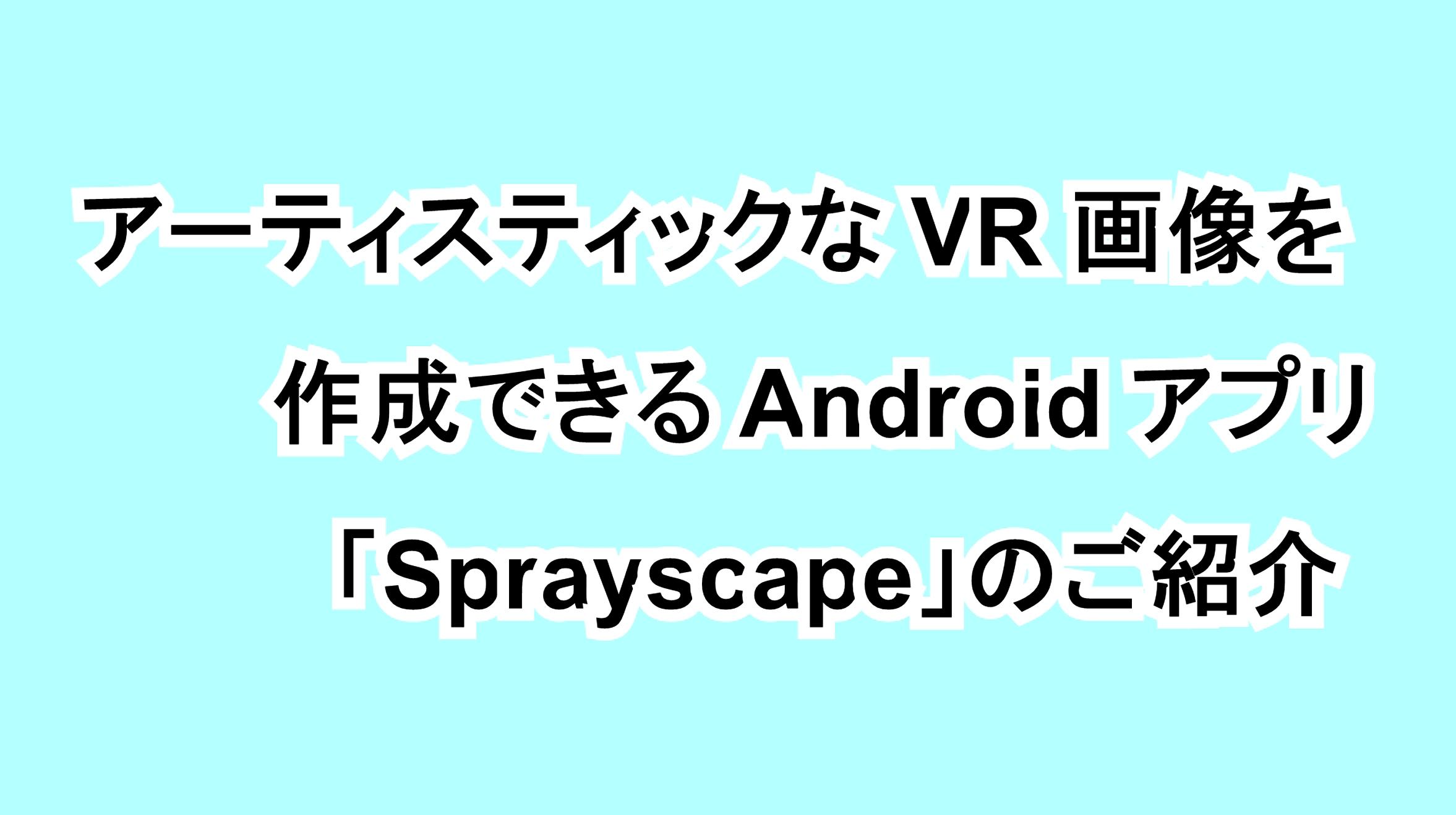 アーティスティックなVR画像を作成できるAndroidアプリ「Sprayscape」のご紹介