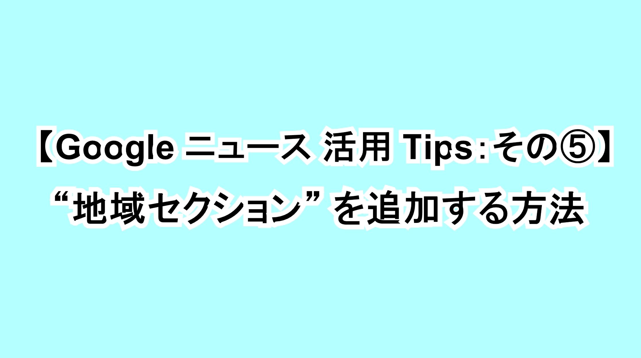 "【Google ニュース活用Tips:その⑤】""地域セクション""を追加する方法"