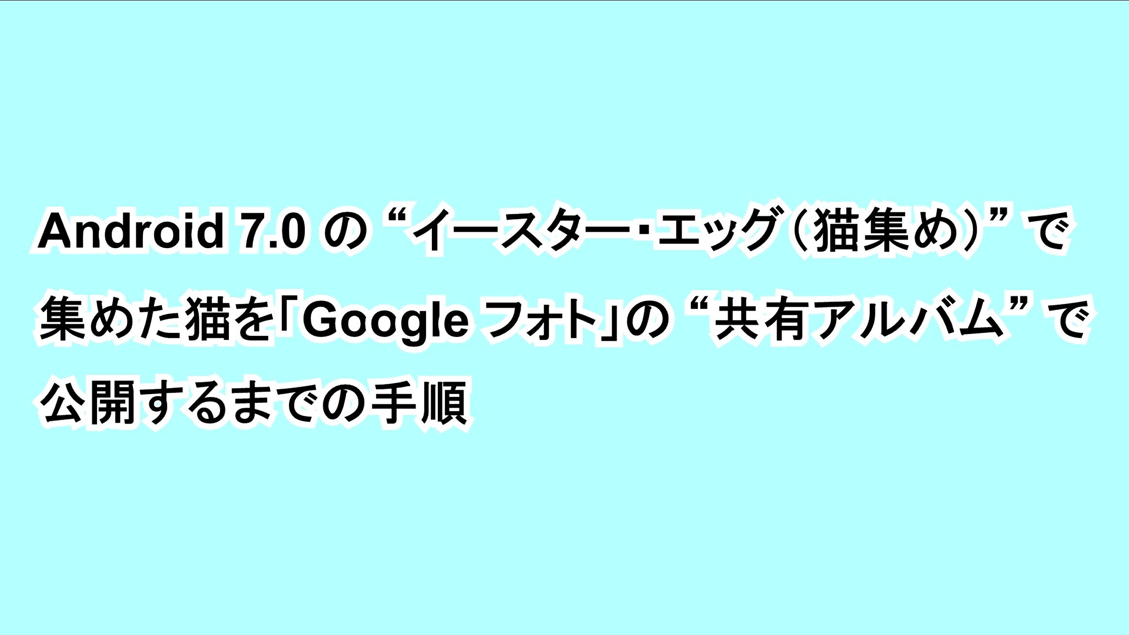 """Android 7.0の""""イースター・エッグ(猫集め)""""で集めた猫を「Google フォト」の""""共有アルバム""""で公開するまでの手順"""