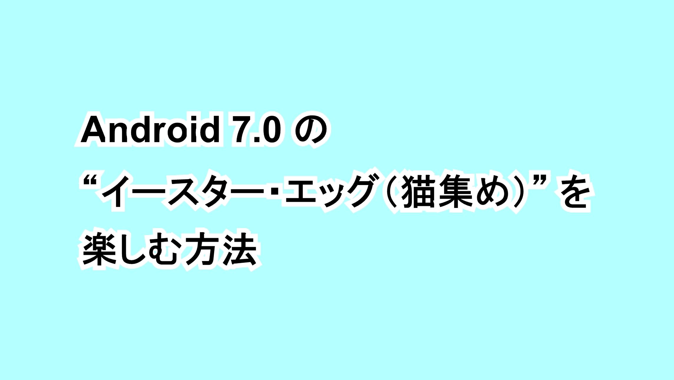 """Android 7.0 の""""イースター・エッグ(猫集め)""""を楽しむ方法"""