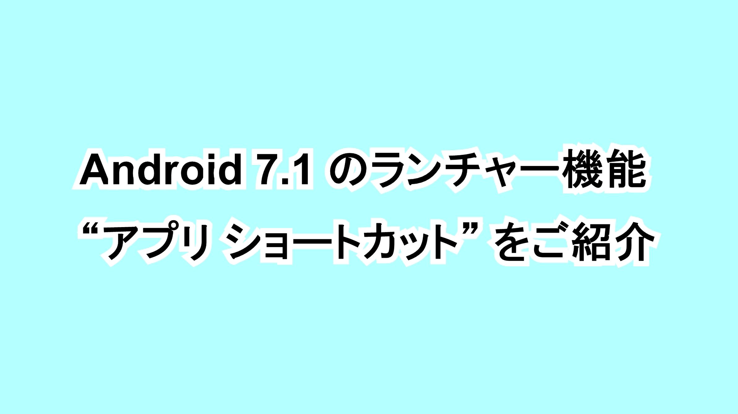 """Android 7.1のランチャー機能""""アプリ ショートカット""""をご紹介"""