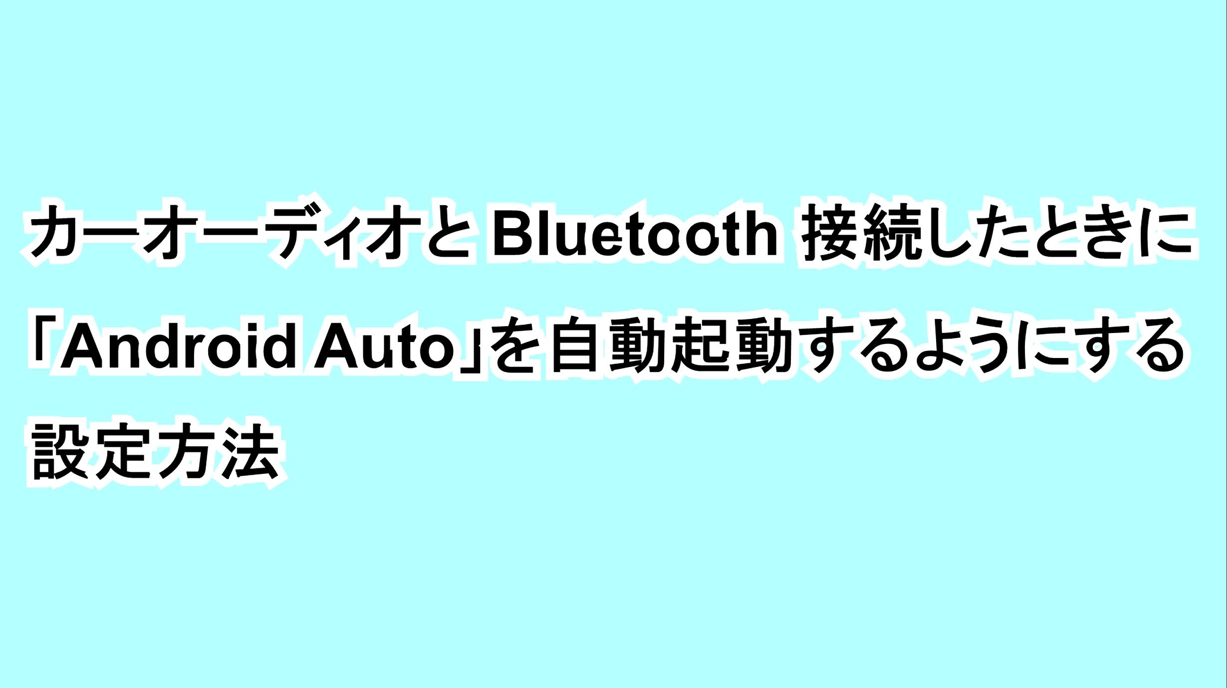 カーオーディオとBluetooth接続したときに「Android Auto」を自動起動するようにする設定方法