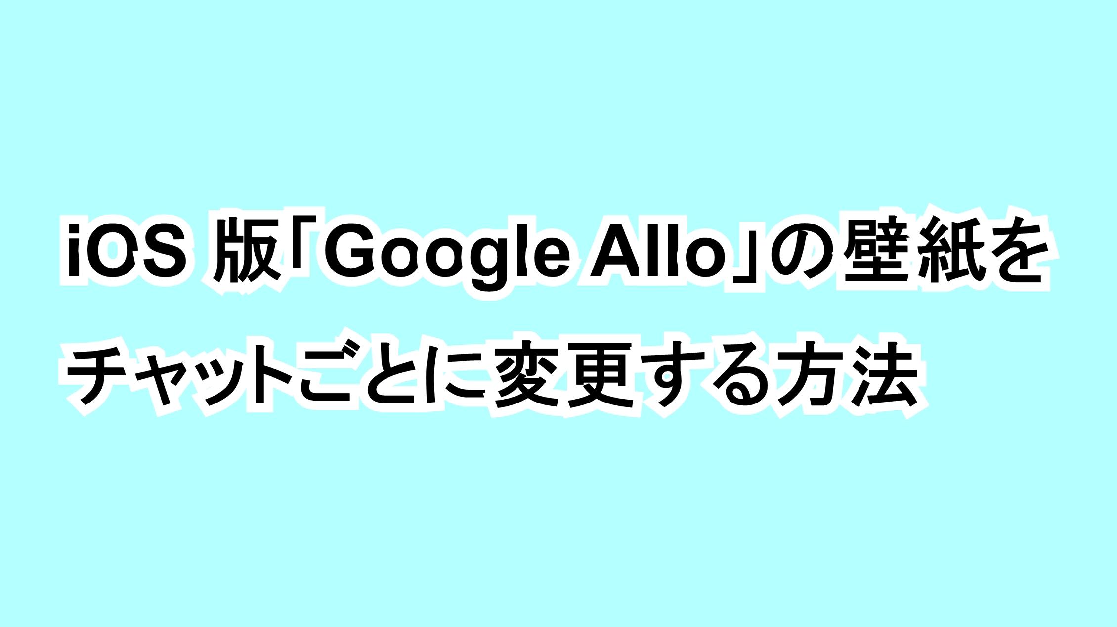 iOS版「Google Allo」の壁紙をチャットごとに変更する方法