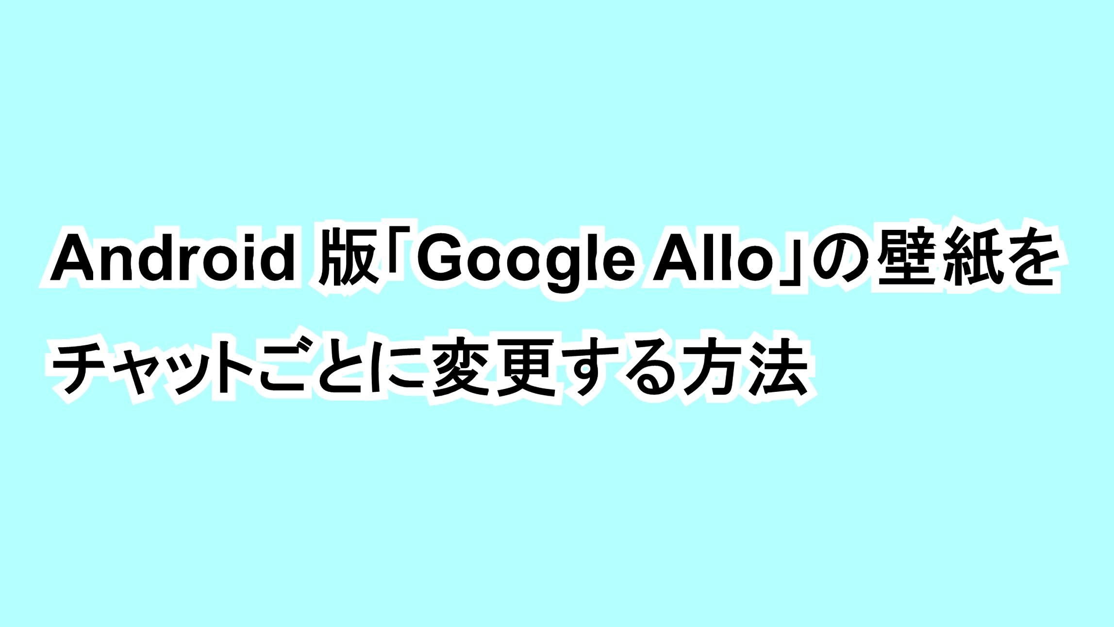Android版「Google Allo」の壁紙をチャットごとに変更する方法