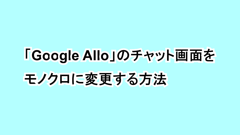 「Google Allo」のチャット画面をモノクロに変更する方法
