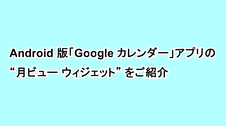 """Android版「Google カレンダー」アプリの""""月ビュー ウィジェット""""をご紹介"""