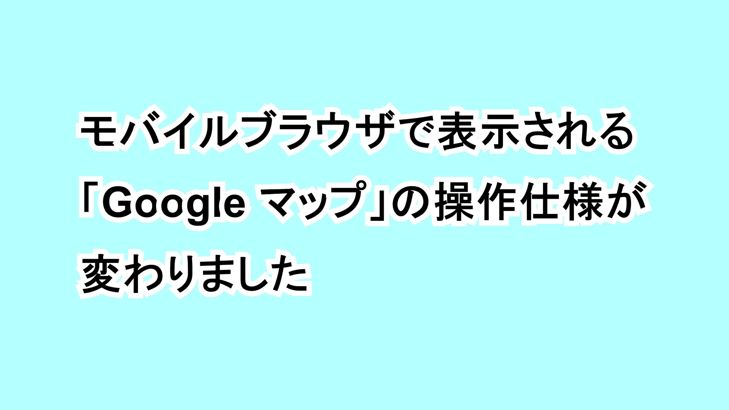 モバイルブラウザで表示される「Google マップ」の操作仕様が変わりました