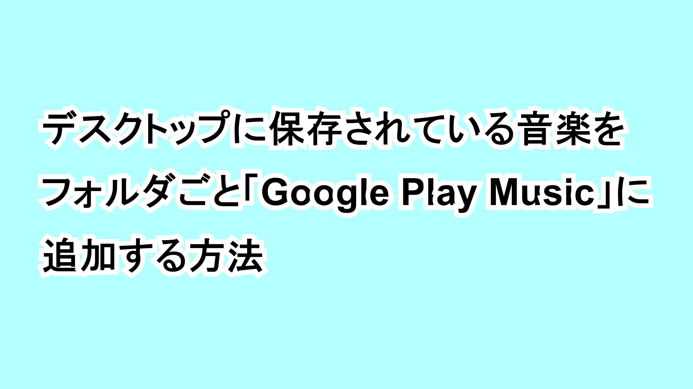 デスクトップに保存されている音楽をフォルダごと「Google Play Music」に追加する方法